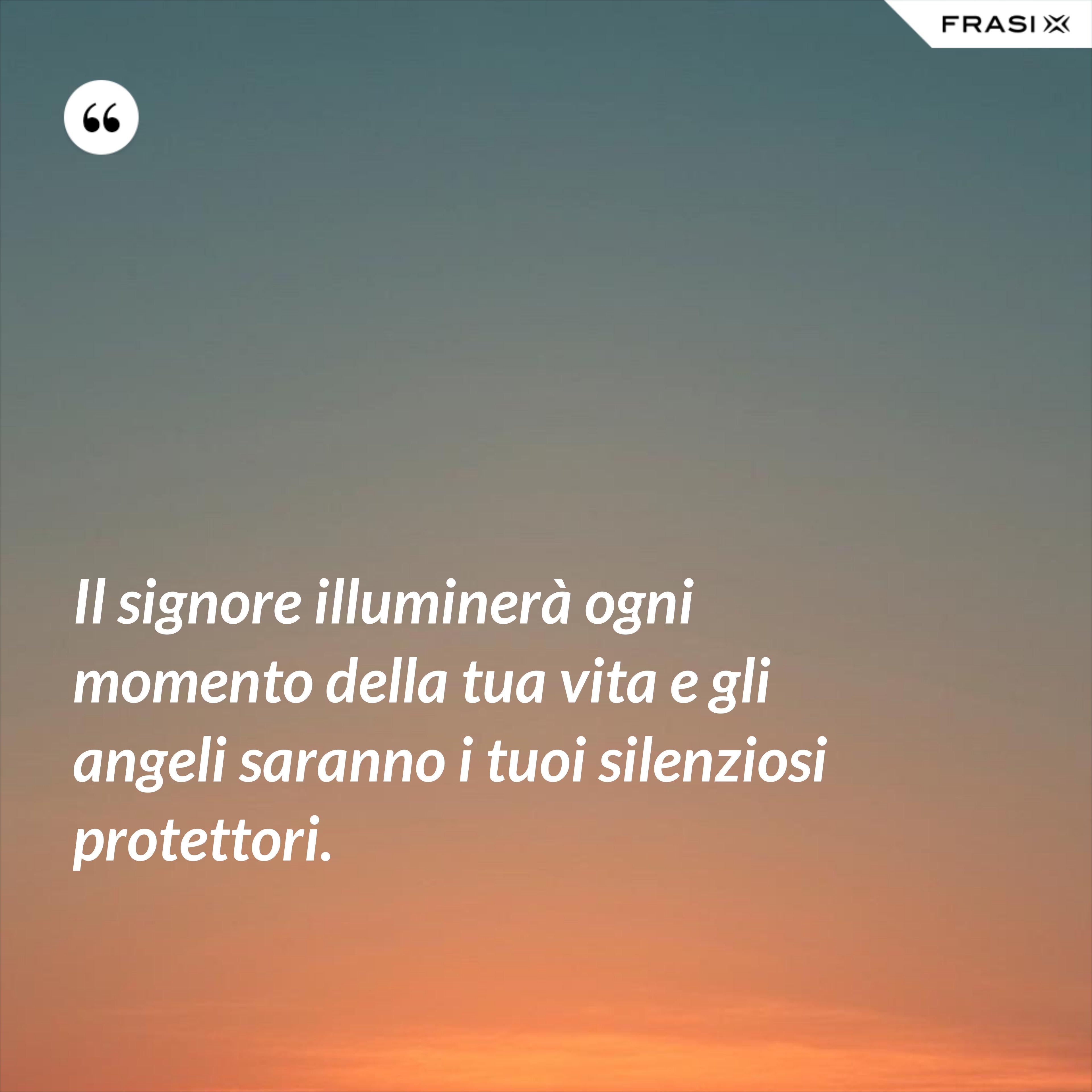 Il signore illuminerà ogni momento della tua vita e gli angeli saranno i tuoi silenziosi protettori. - Anonimo