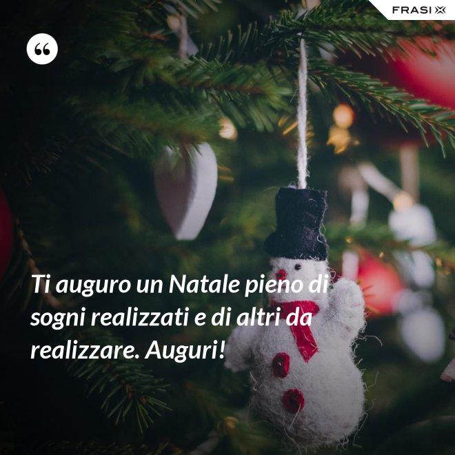 Ti auguro un Natale pieno di sogni realizzati e di altri da realizzare. Auguri! - Anonimo