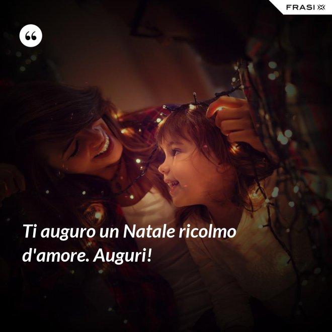 Ti auguro un Natale ricolmo d'amore. Auguri! - Anonimo