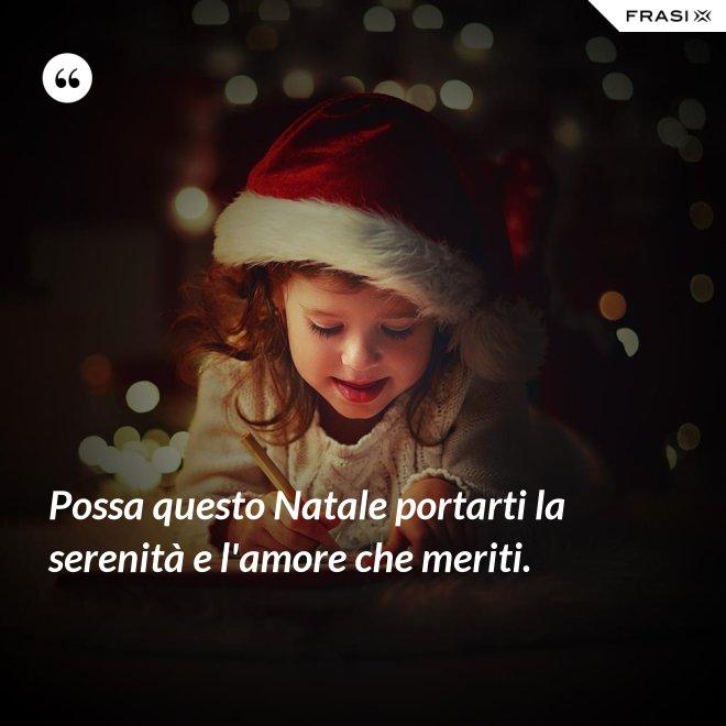 Possa questo Natale portarti la serenità e l'amore che meriti. - Anonimo