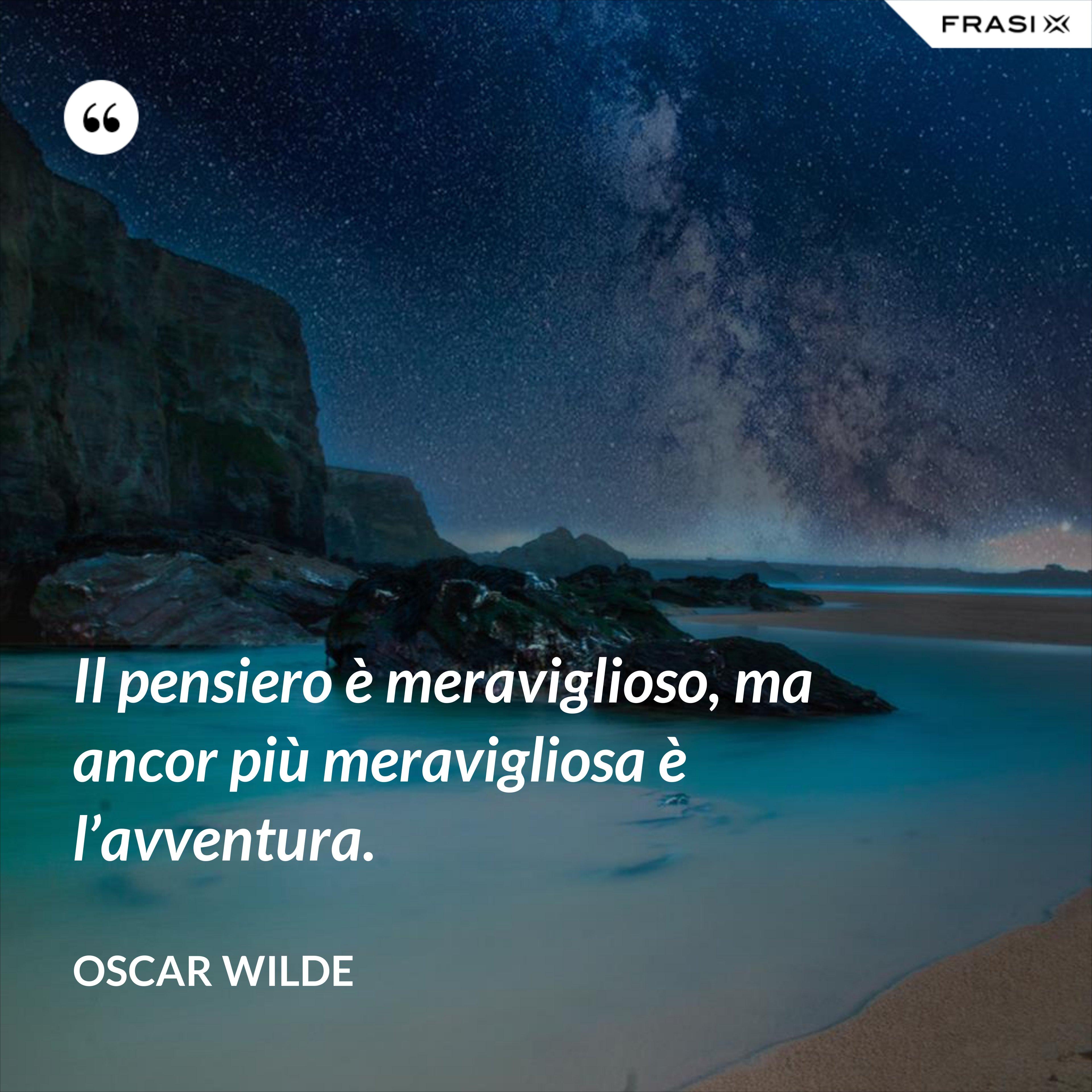 Il pensiero è meraviglioso, ma ancor più meravigliosa è l'avventura. - Oscar Wilde