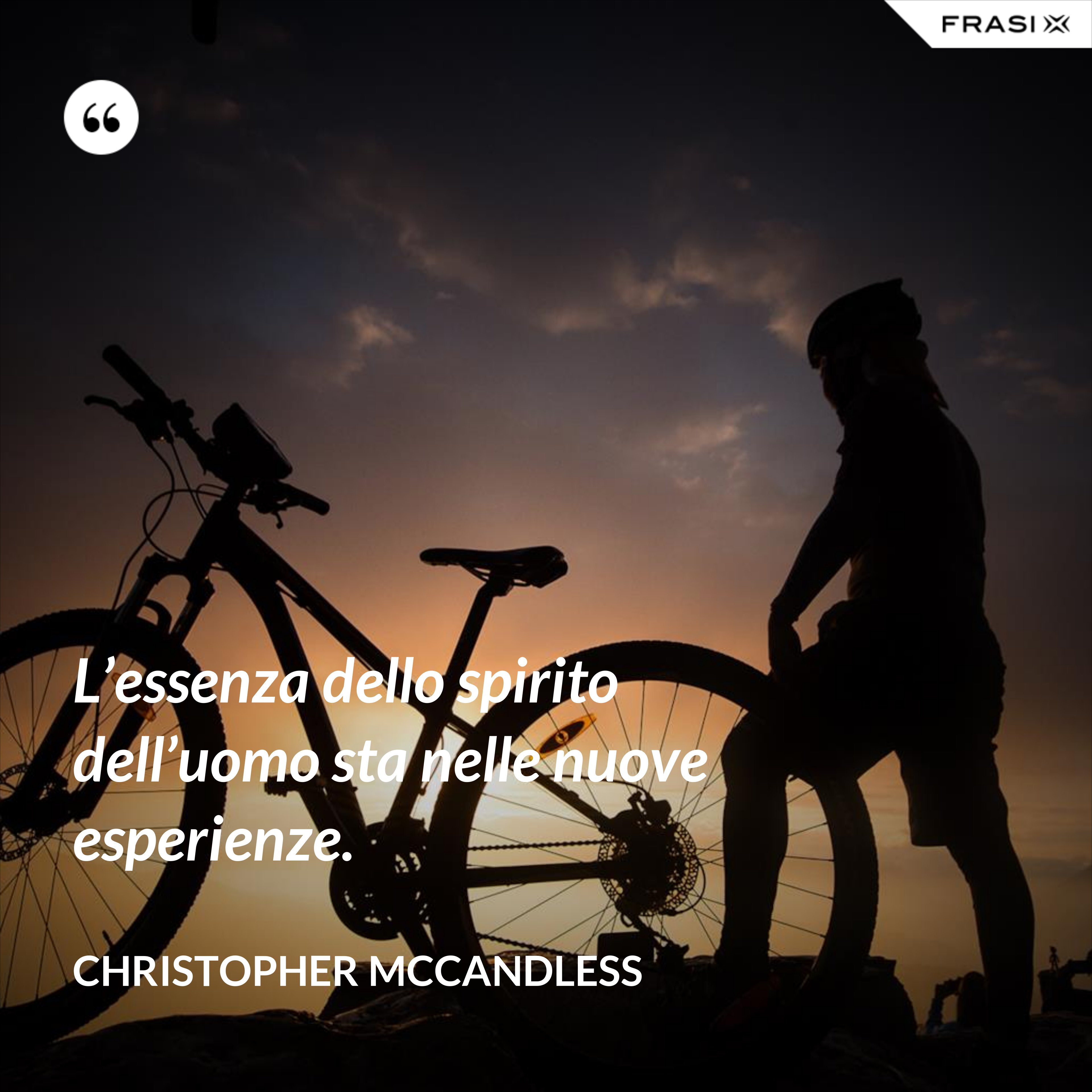 L'essenza dello spirito dell'uomo sta nelle nuove esperienze. - Christopher McCandless