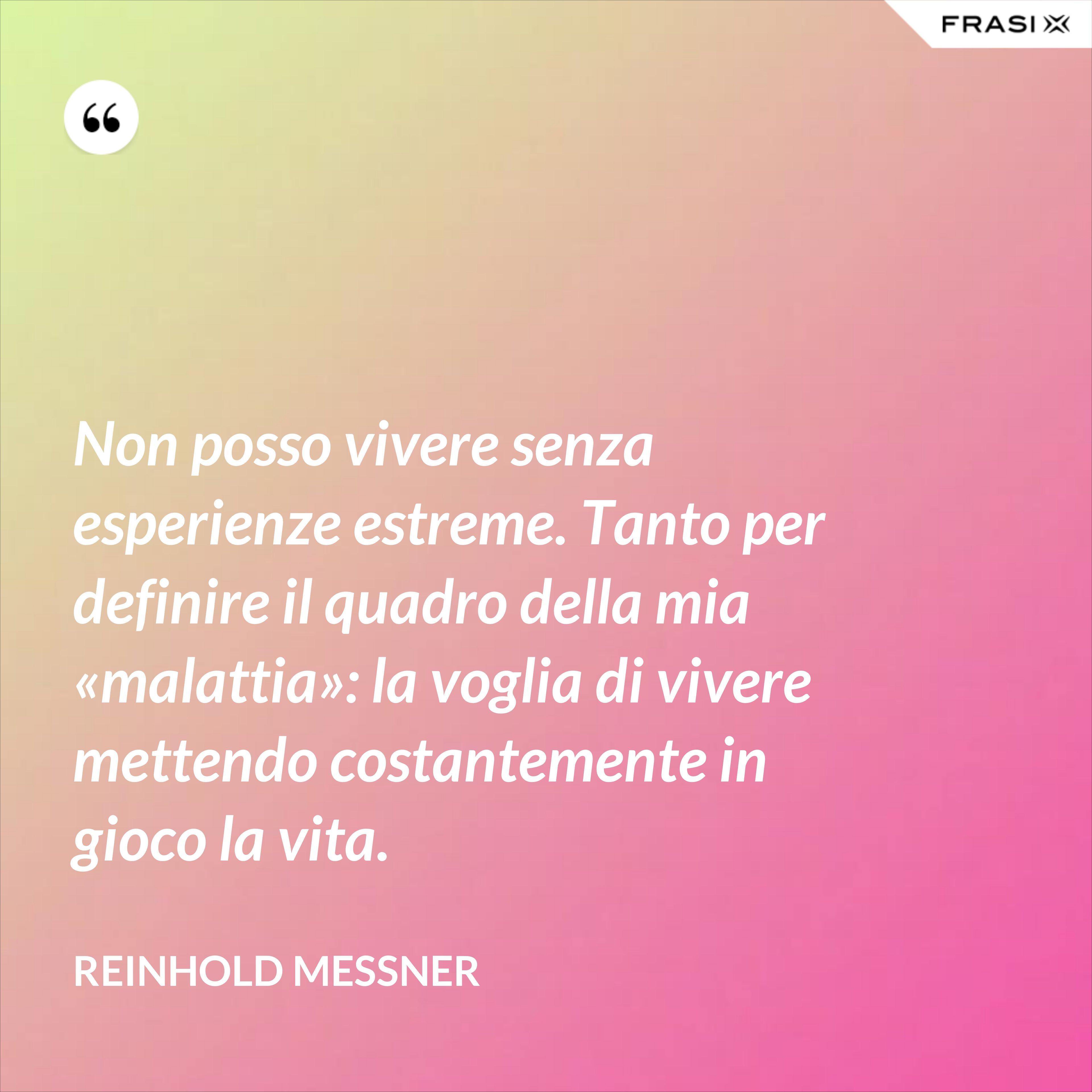 Non posso vivere senza esperienze estreme. Tanto per definire il quadro della mia «malattia»: la voglia di vivere mettendo costantemente in gioco la vita. - Reinhold Messner