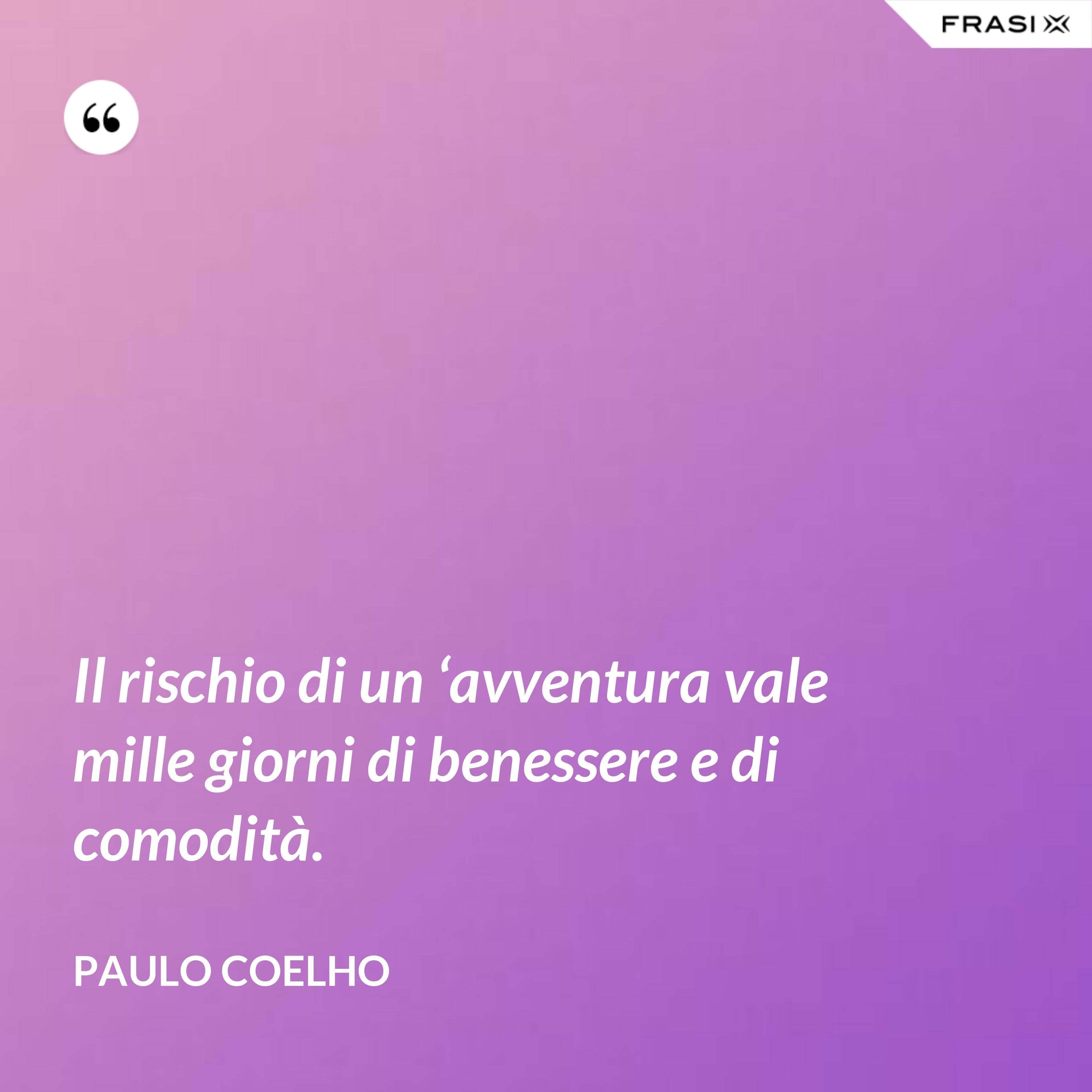 Il rischio di un 'avventura vale mille giorni di benessere e di comodità. - Paulo Coelho
