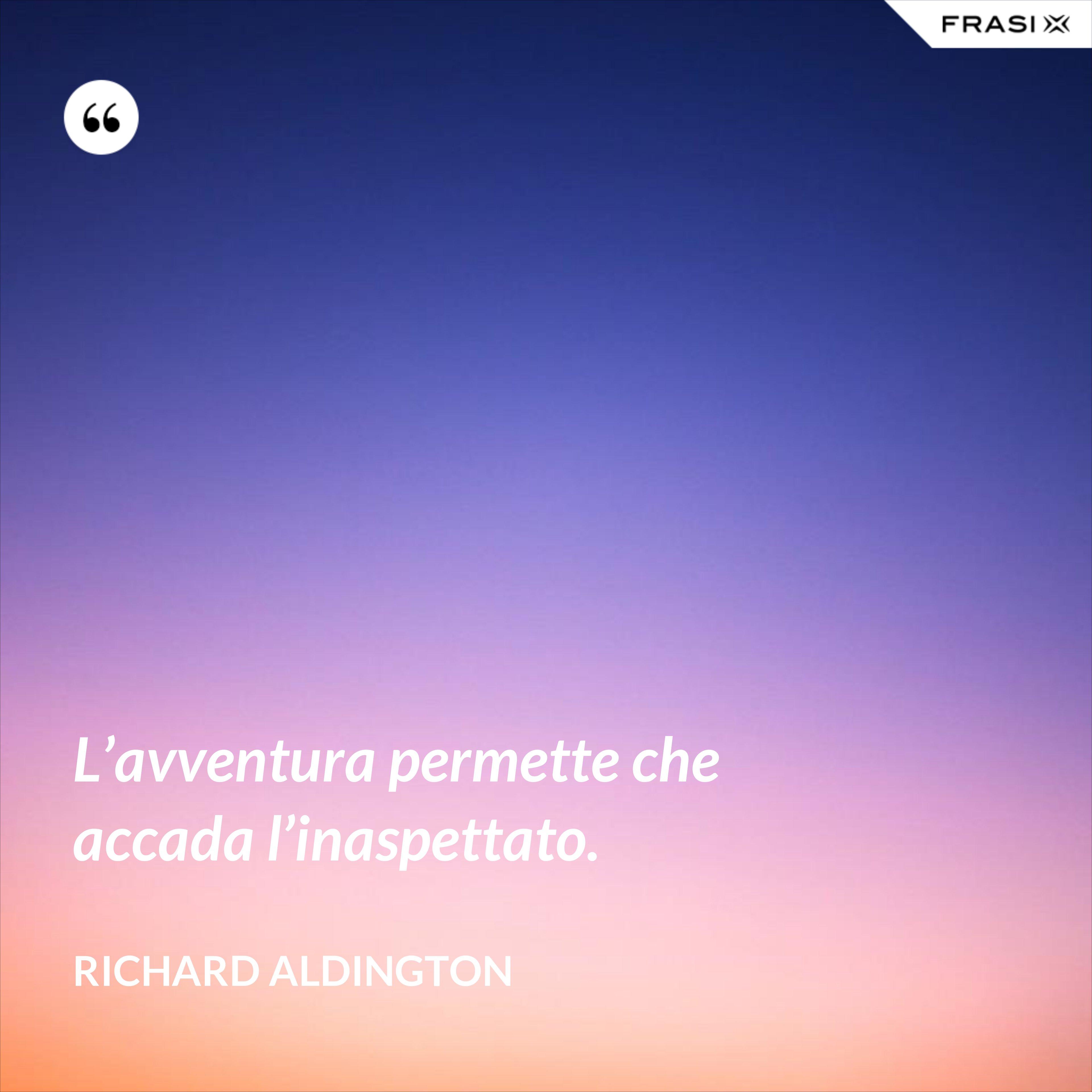 L'avventura permette che accada l'inaspettato. - Richard Aldington
