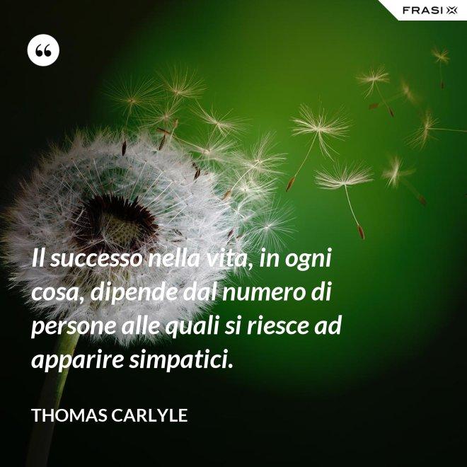 Il successo nella vita, in ogni cosa, dipende dal numero di persone alle quali si riesce ad apparire simpatici. - Thomas Carlyle