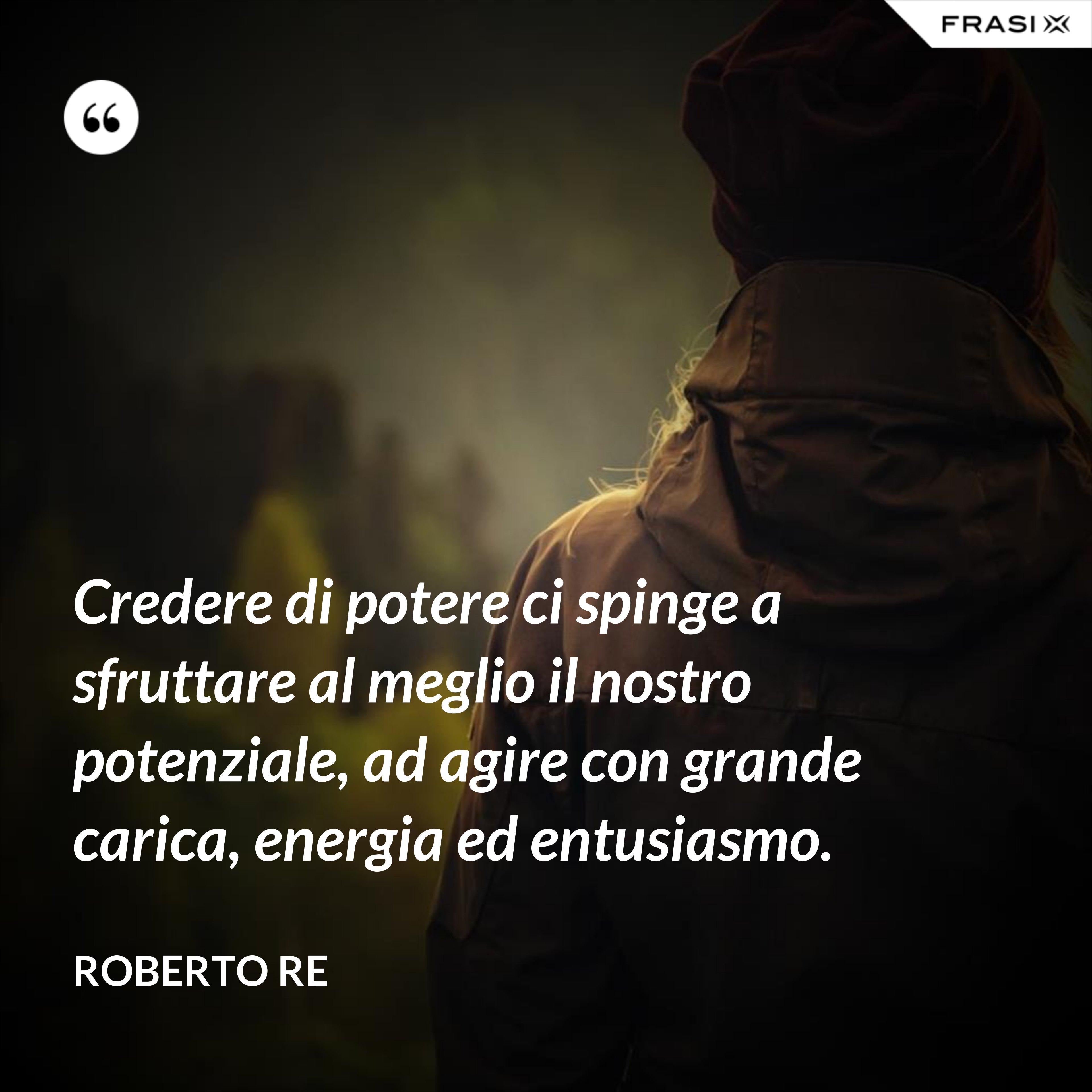 Credere di potere ci spinge a sfruttare al meglio il nostro potenziale, ad agire con grande carica, energia ed entusiasmo. - Roberto Re