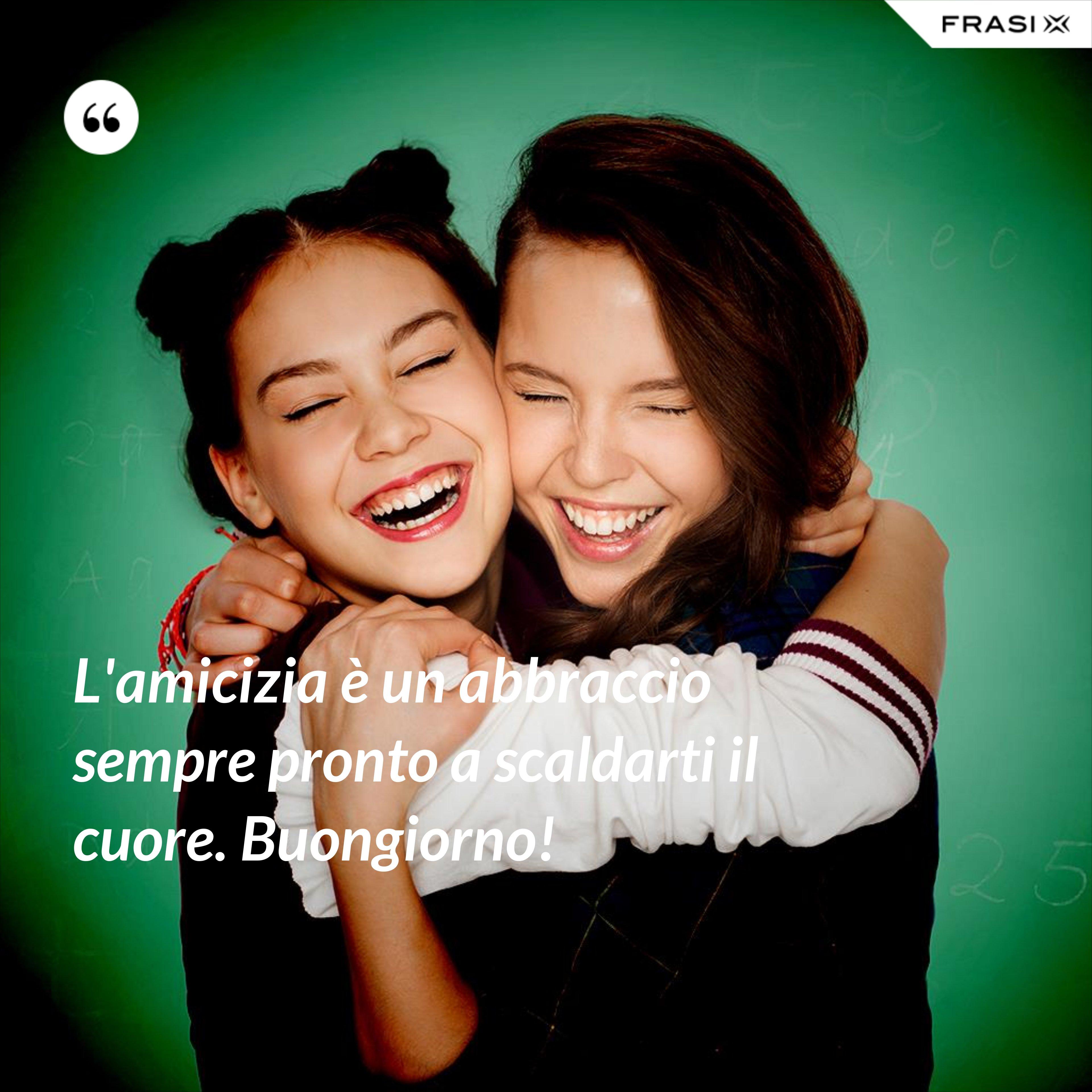 L'amicizia è un abbraccio sempre pronto a scaldarti il cuore. Buongiorno! - Anonimo
