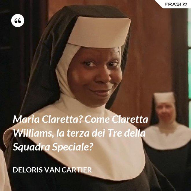 Maria Claretta? Come Claretta Williams, la terza dei Tre della Squadra Speciale? - Deloris Van Cartier