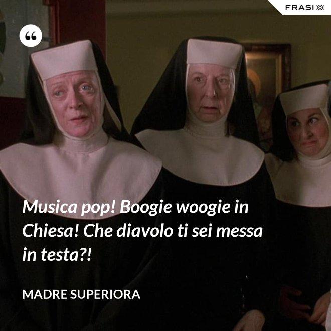 Musica pop! Boogie woogie in Chiesa! Che diavolo ti sei messa in testa?! - Madre Superiora