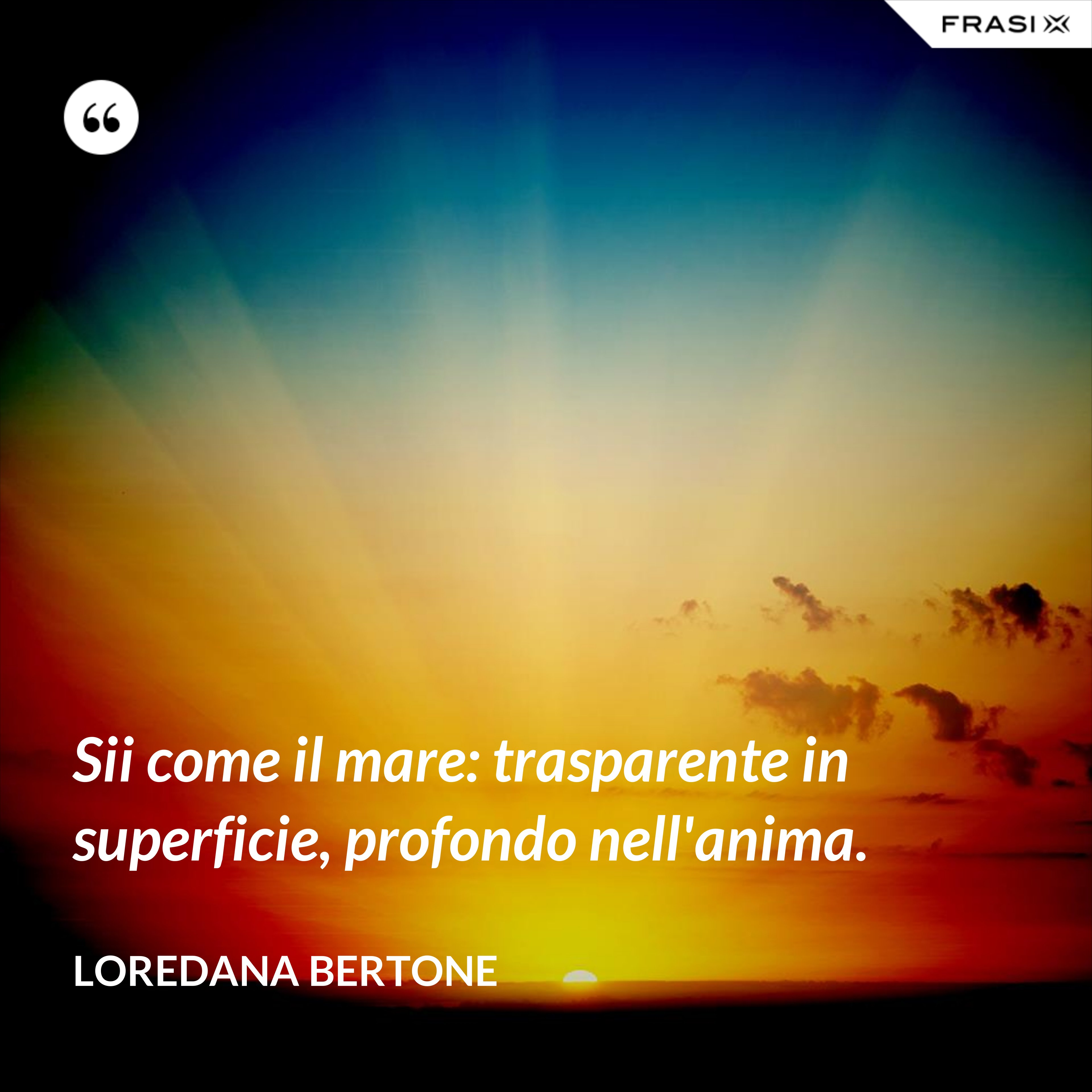 Sii come il mare: trasparente in superficie, profondo nell'anima. - Loredana Bertone