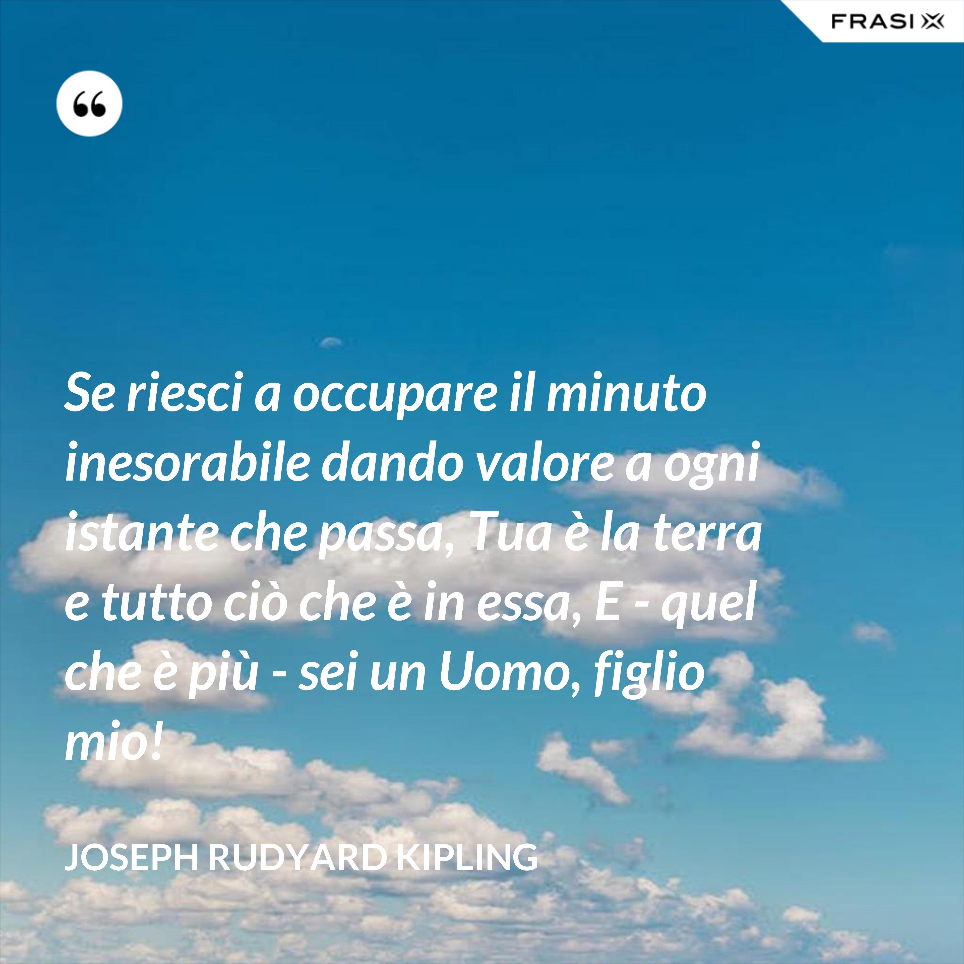 Se riesci a occupare il minuto inesorabile dando valore a ogni istante che passa, Tua è la terra e tutto ciò che è in essa, E - quel che è più - sei un Uomo, figlio mio! - Joseph Rudyard Kipling