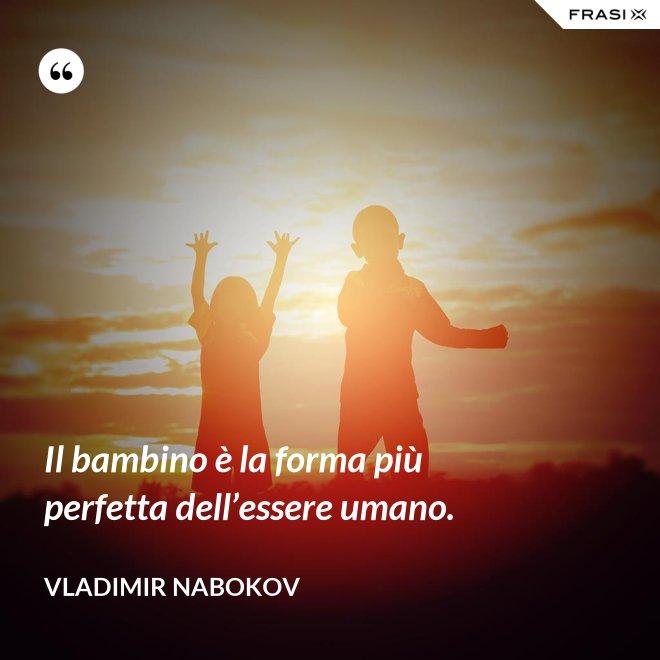 Il bambino è la forma più perfetta dell'essere umano. - Vladimir Nabokov