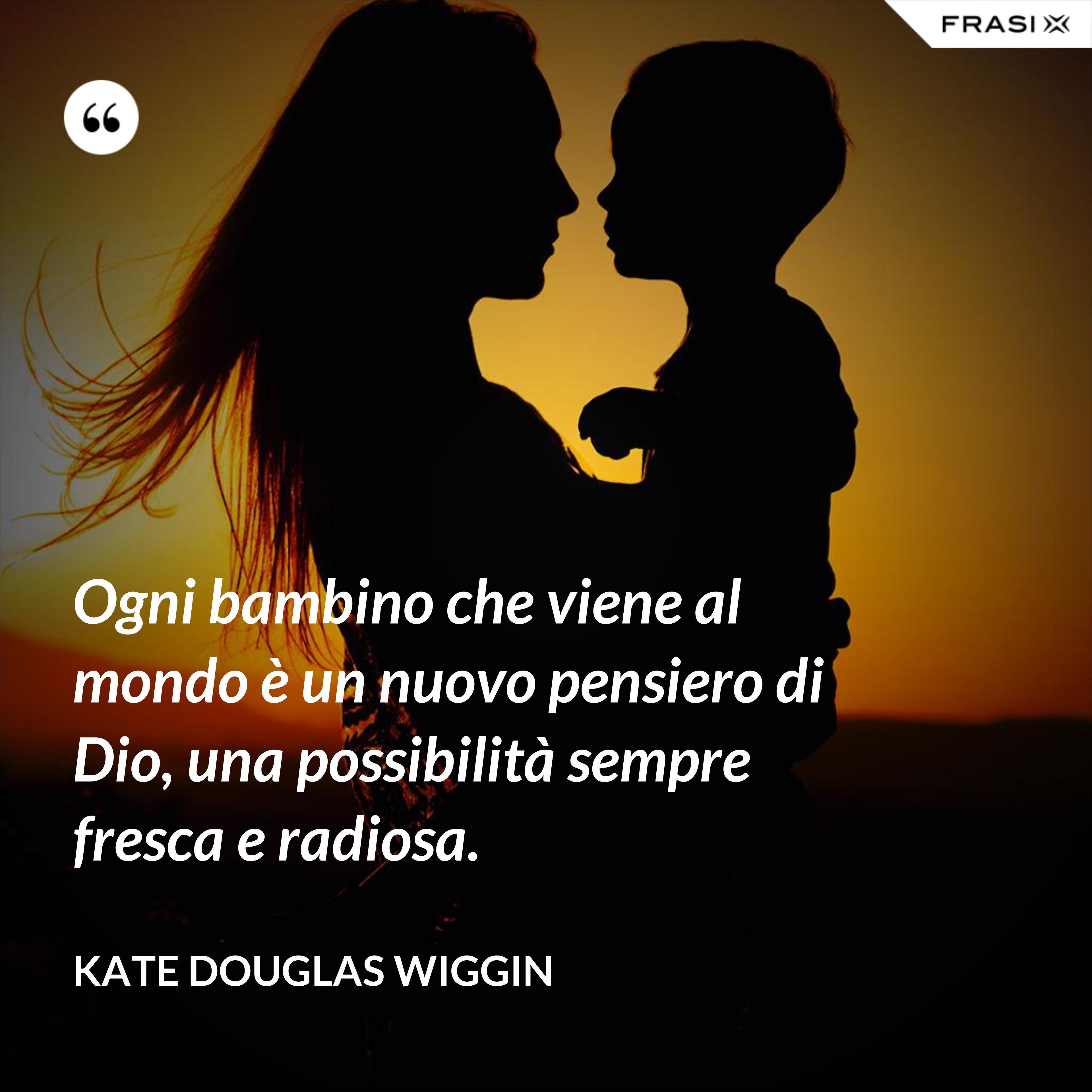 Ogni bambino che viene al mondo è un nuovo pensiero di Dio, una possibilità sempre fresca e radiosa. - Kate Douglas Wiggin