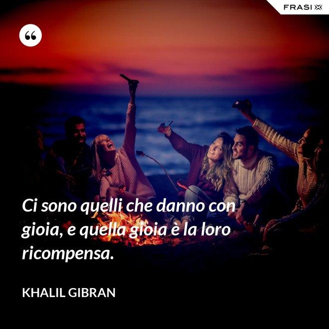 Ci sono quelli che danno con gioia, e quella gioia è la loro ricompensa. - Khalil Gibran
