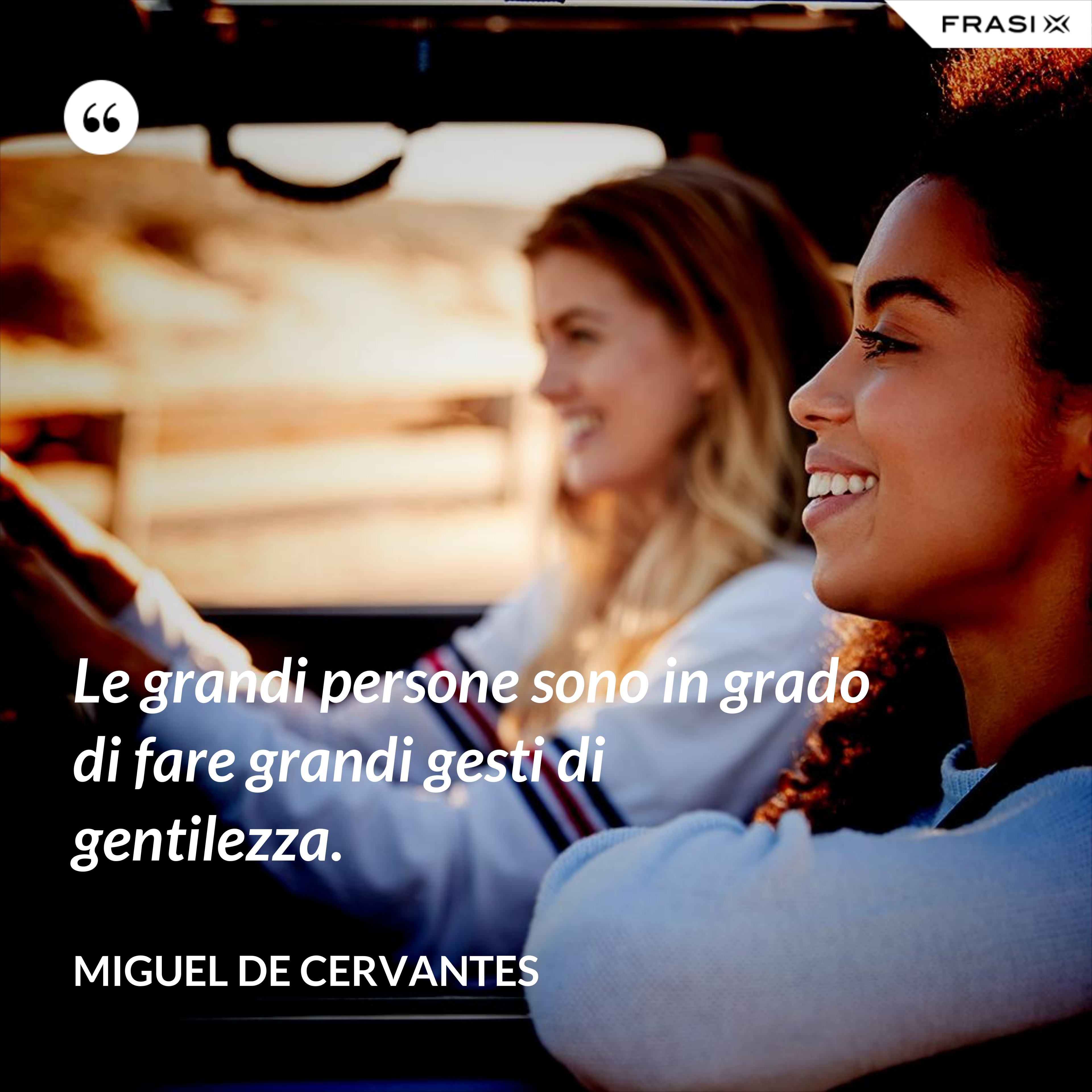 Le grandi persone sono in grado di fare grandi gesti di gentilezza. - Miguel de Cervantes