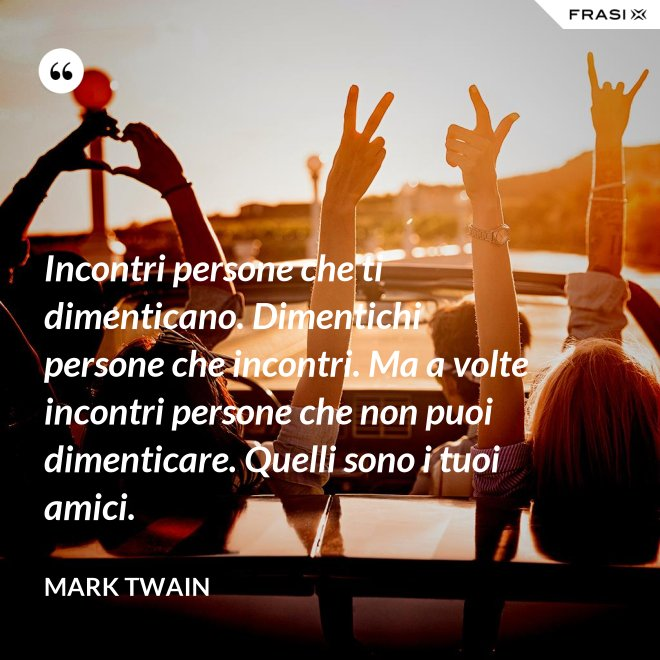Incontri persone che ti dimenticano. Dimentichi persone che incontri. Ma a volte incontri persone che non puoi dimenticare. Quelli sono i tuoi amici. - Mark Twain