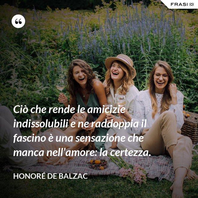 Ciò che rende le amicizie indissolubili e ne raddoppia il fascino è una sensazione che manca nell'amore: la certezza. - Honoré de Balzac