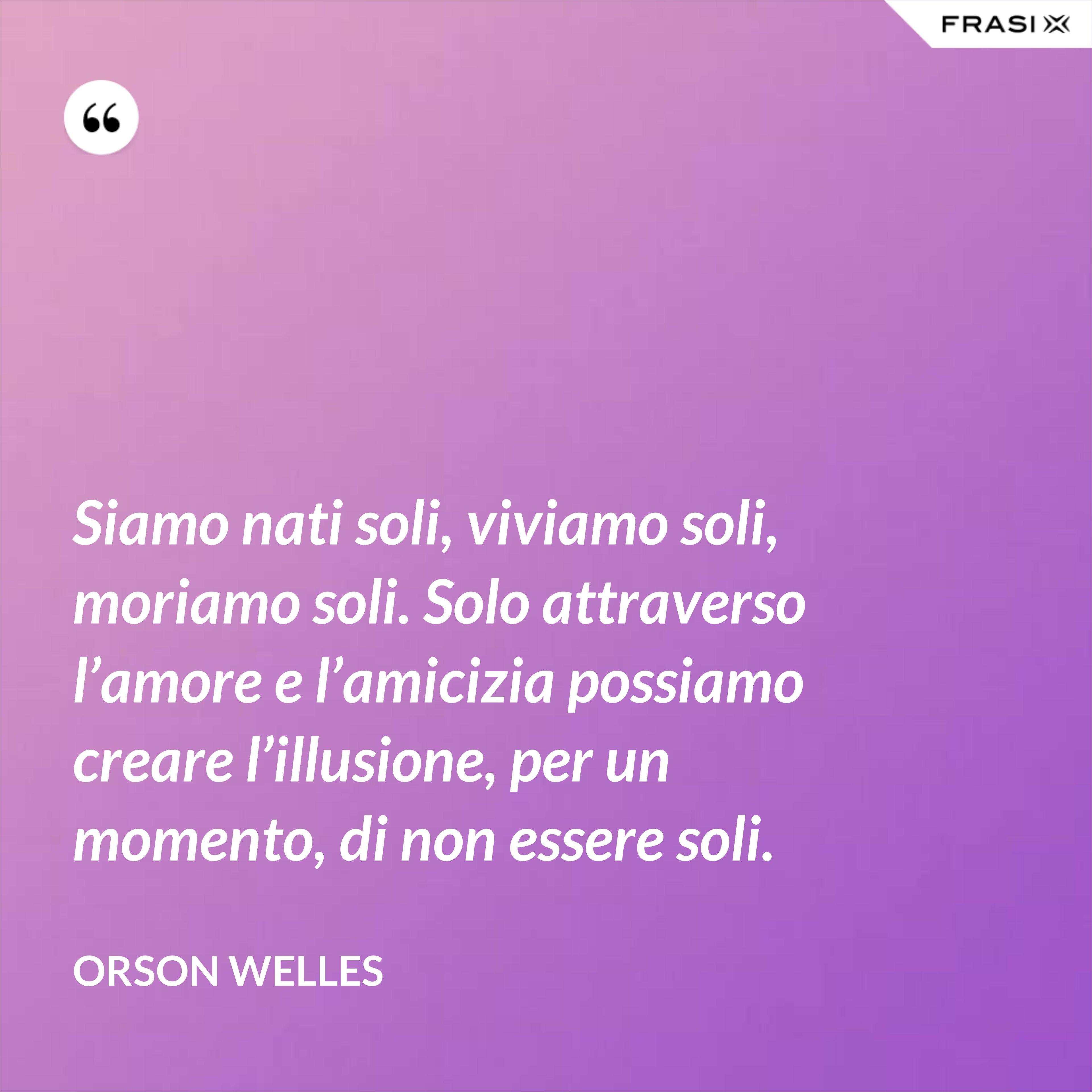 Siamo nati soli, viviamo soli, moriamo soli. Solo attraverso l'amore e l'amicizia possiamo creare l'illusione, per un momento, di non essere soli. - Orson Welles