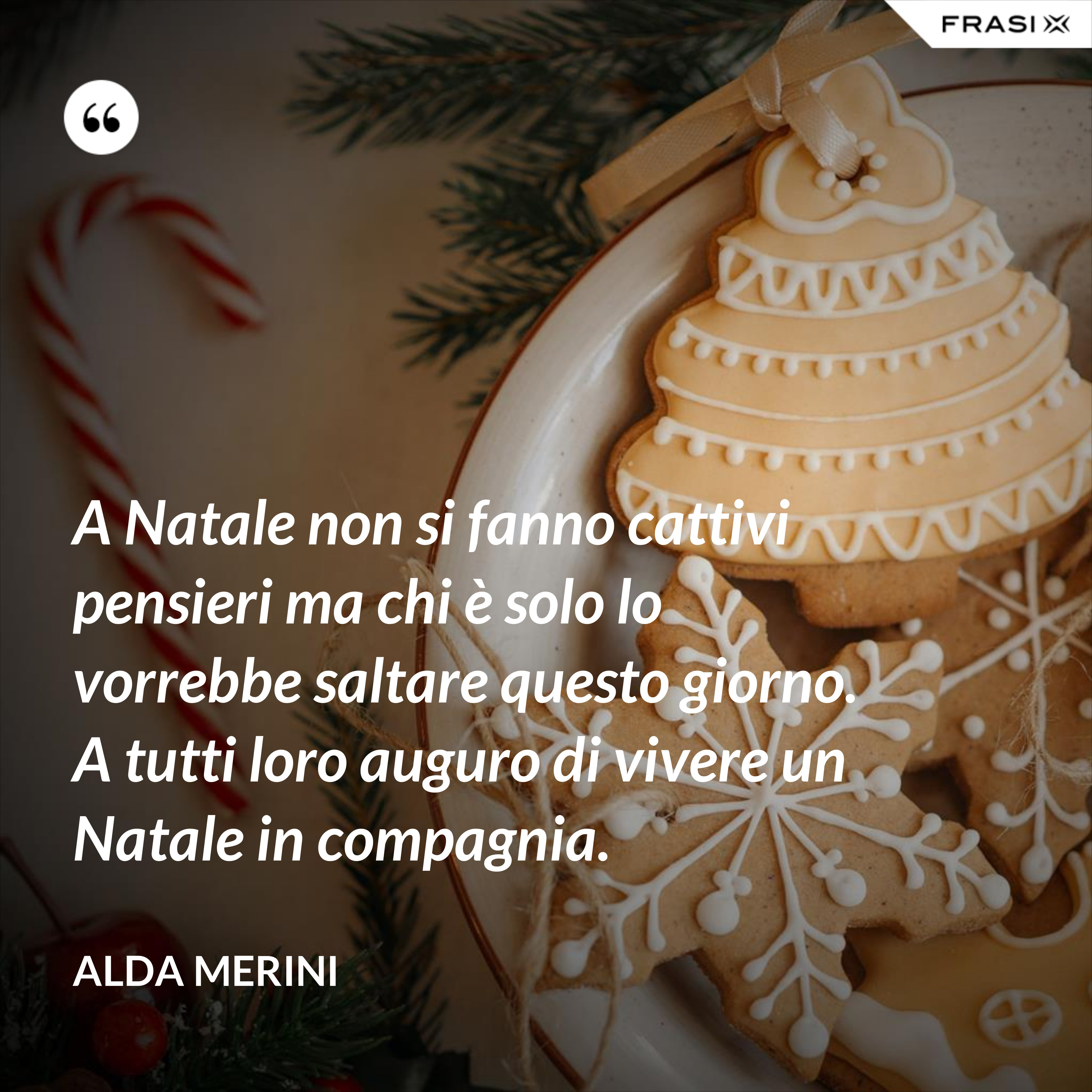 A Natale non si fanno cattivi pensieri ma chi è solo lo vorrebbe saltare questo giorno. A tutti loro auguro di vivere un Natale in compagnia. - Alda Merini