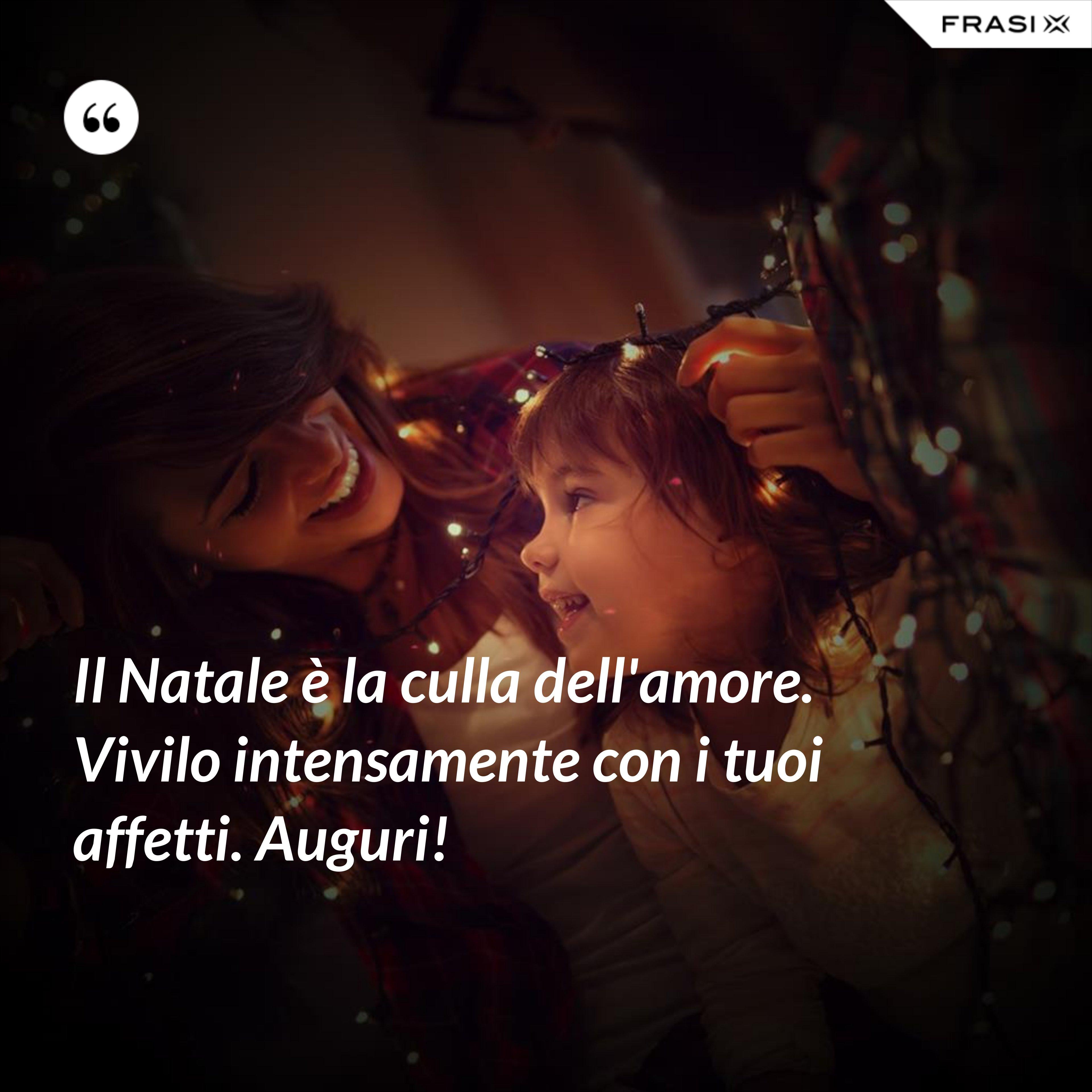 Il Natale è la culla dell'amore. Vivilo intensamente con i tuoi affetti. Auguri! - Anonimo