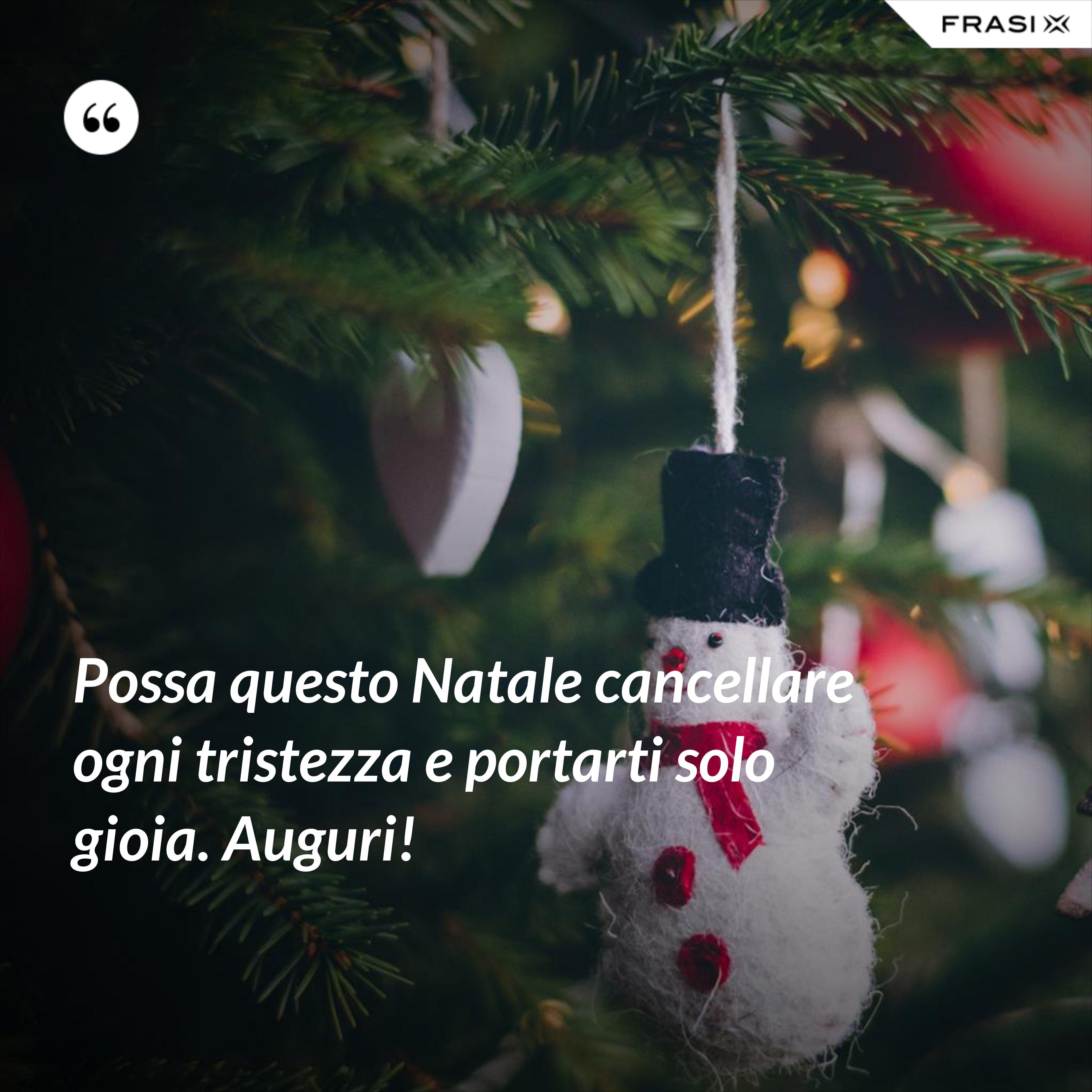 Possa questo Natale cancellare ogni tristezza e portarti solo gioia. Auguri! - Anonimo