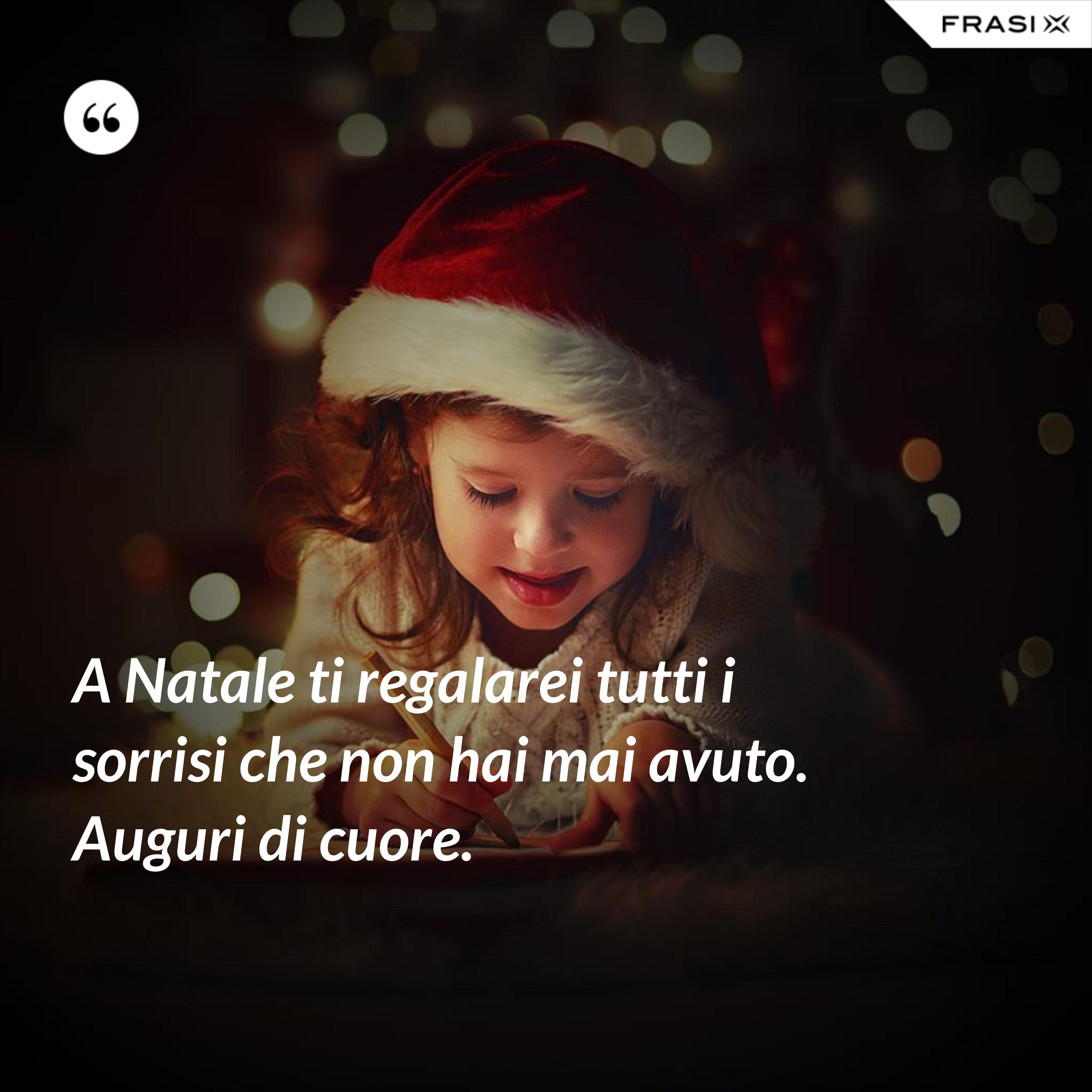 A Natale ti regalarei tutti i sorrisi che non hai mai avuto. Auguri di cuore. - Anonimo