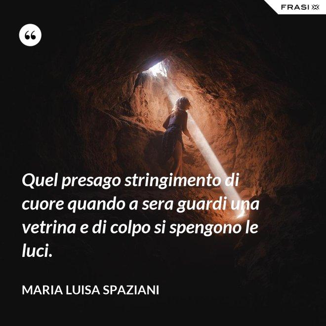 Quel presago stringimento di cuore quando a sera guardi una vetrina e di colpo si spengono le luci. - Maria Luisa Spaziani