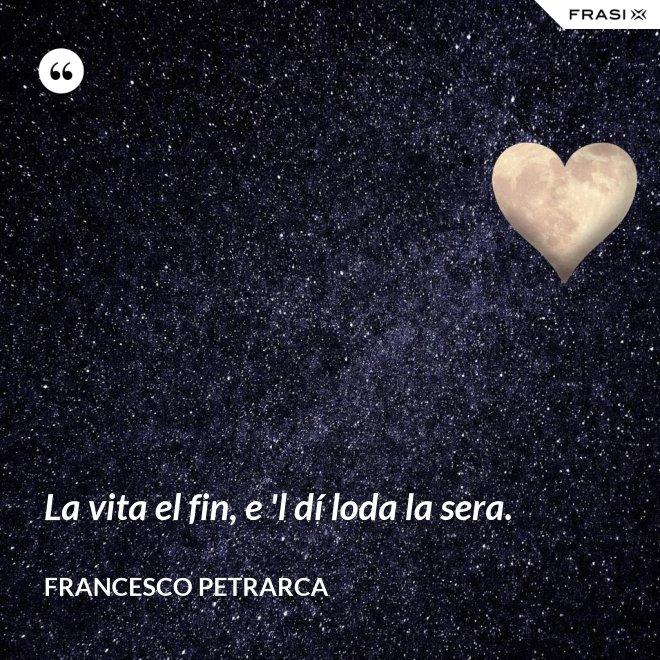 La vita el fin, e 'l dí loda la sera. - Francesco Petrarca