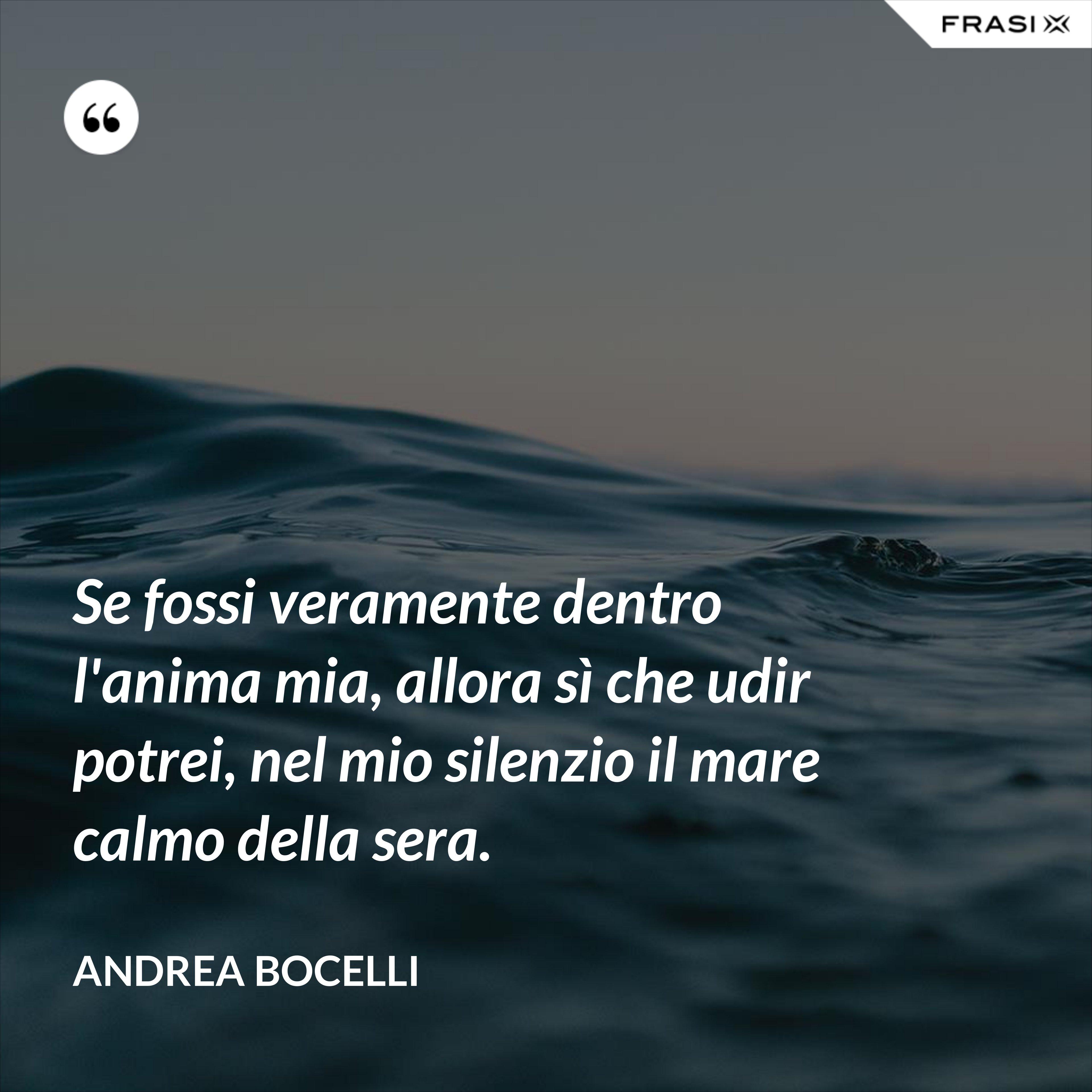 Se fossi veramente dentro l'anima mia, allora sì che udir potrei, nel mio silenzio il mare calmo della sera. - Andrea Bocelli
