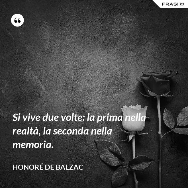 Si vive due volte: la prima nella realtà, la seconda nella memoria. - Honoré de Balzac