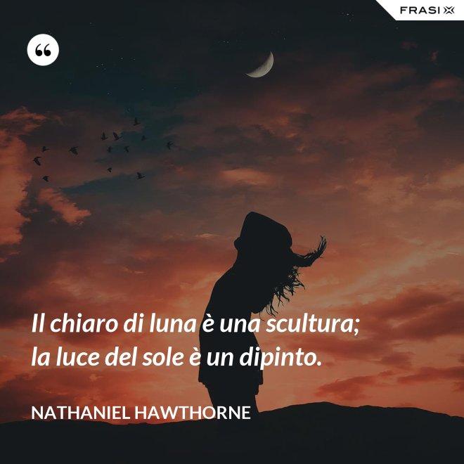 Il chiaro di luna è una scultura; la luce del sole è un dipinto. - Nathaniel Hawthorne