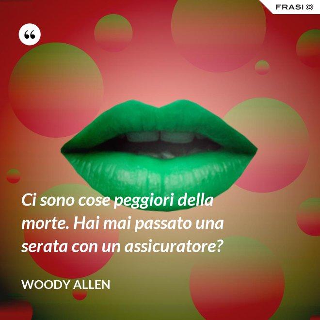 Ci sono cose peggiori della morte. Hai mai passato una serata con un assicuratore? - Woody Allen