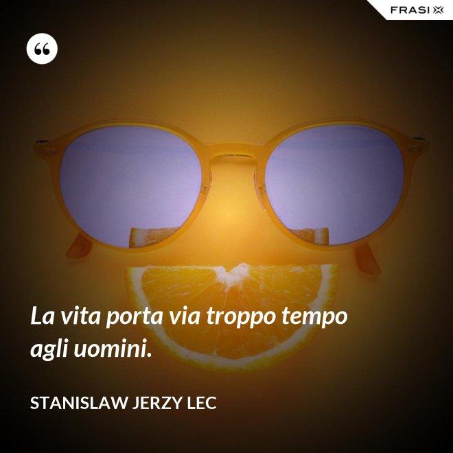 La vita porta via troppo tempo agli uomini. - Stanislaw Jerzy Lec