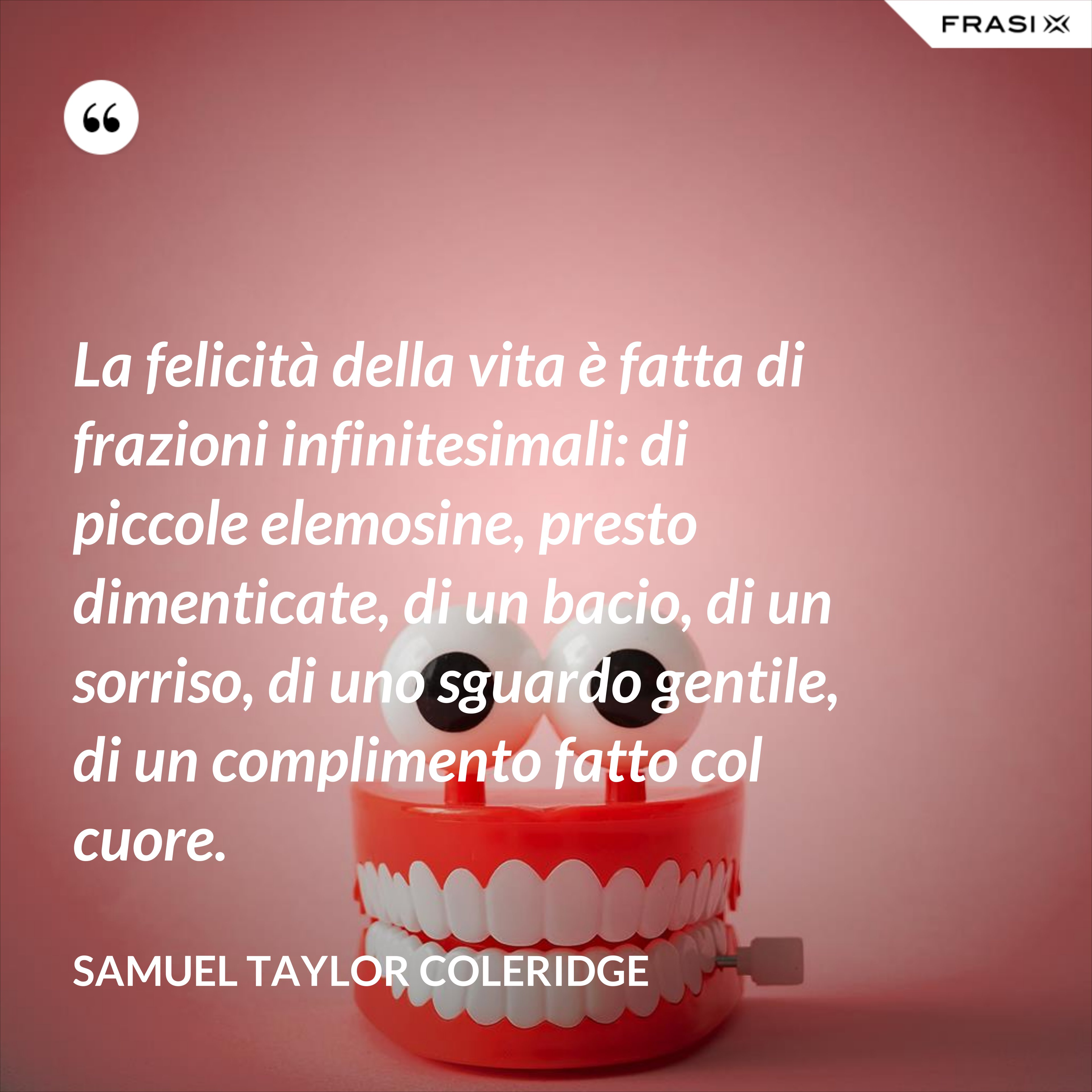 La felicità della vita è fatta di frazioni infinitesimali: di piccole elemosine, presto dimenticate, di un bacio, di un sorriso, di uno sguardo gentile, di un complimento fatto col cuore. - Samuel Taylor Coleridge