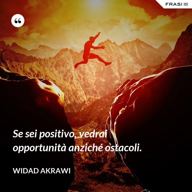 Se sei positivo, vedrai opportunità anziché ostacoli. - Widad Akrawi