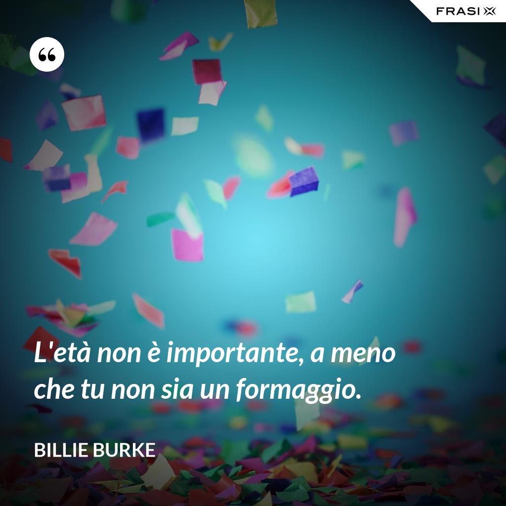 L'età non è importante, a meno che tu non sia un formaggio. - Billie Burke