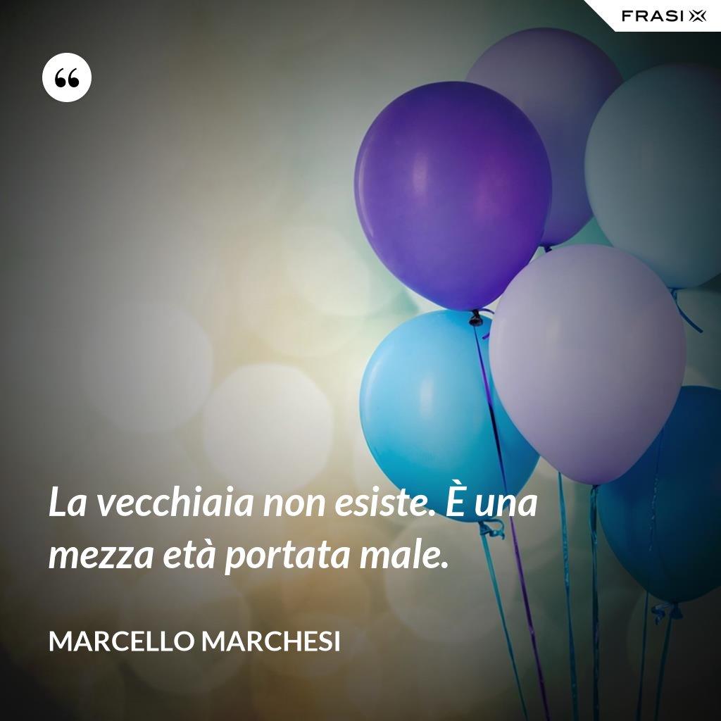 La vecchiaia non esiste. È una mezza età portata male. - Marcello Marchesi