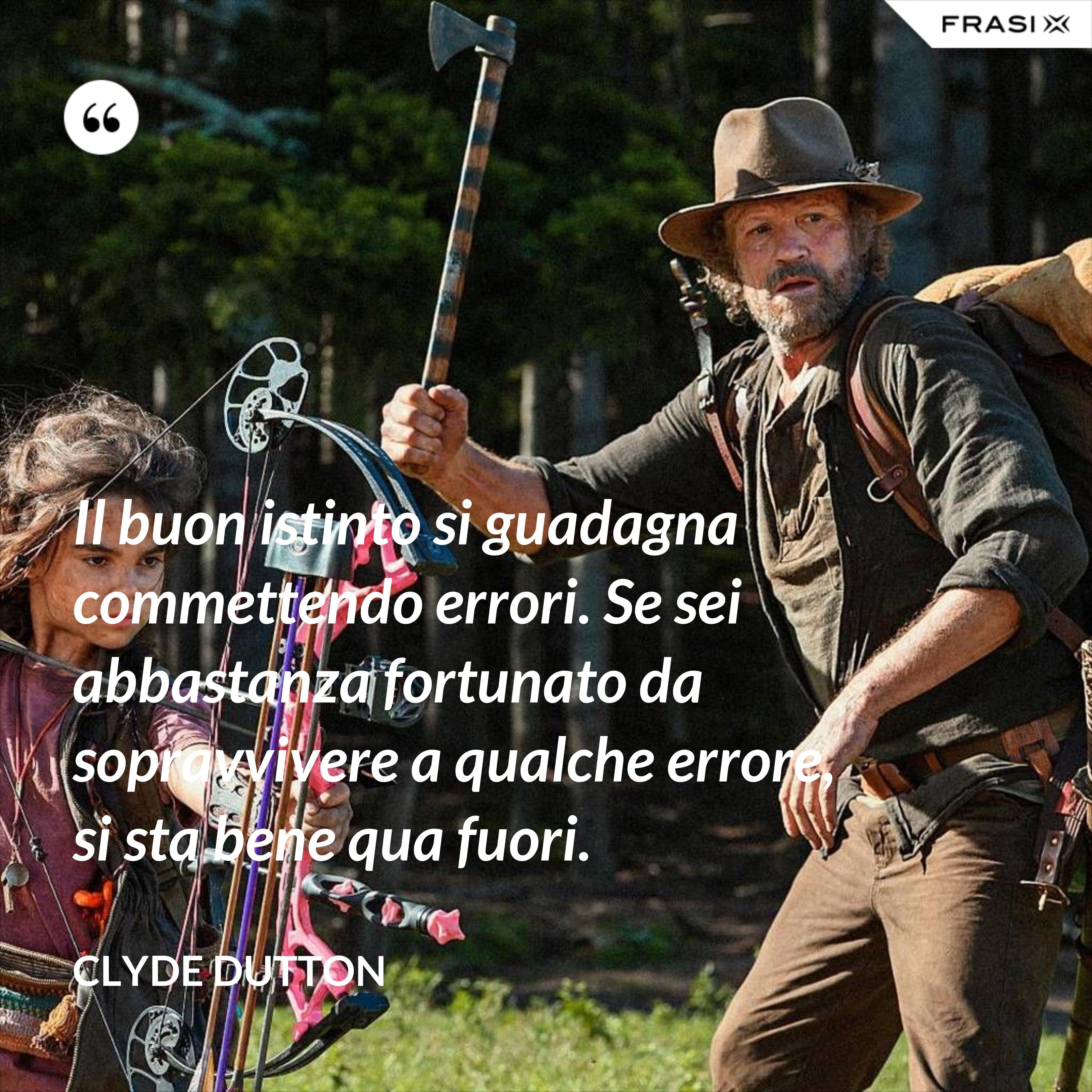 Il buon istinto si guadagna commettendo errori. Se sei abbastanza fortunato da sopravvivere a qualche errore, si sta bene qua fuori. - Clyde Dutton