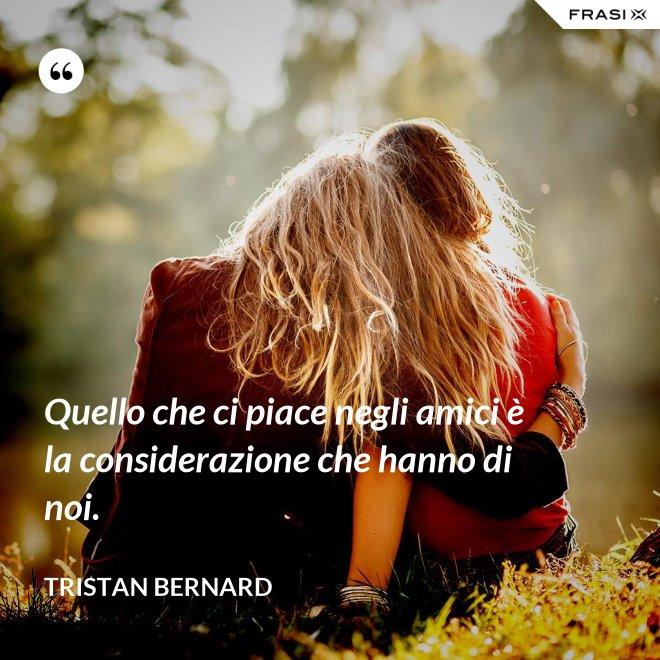 Quello che ci piace negli amici è la considerazione che hanno di noi. - Tristan Bernard