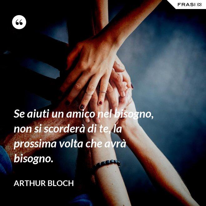Se aiuti un amico nel bisogno, non si scorderà di te, la prossima volta che avrà bisogno. - Arthur Bloch
