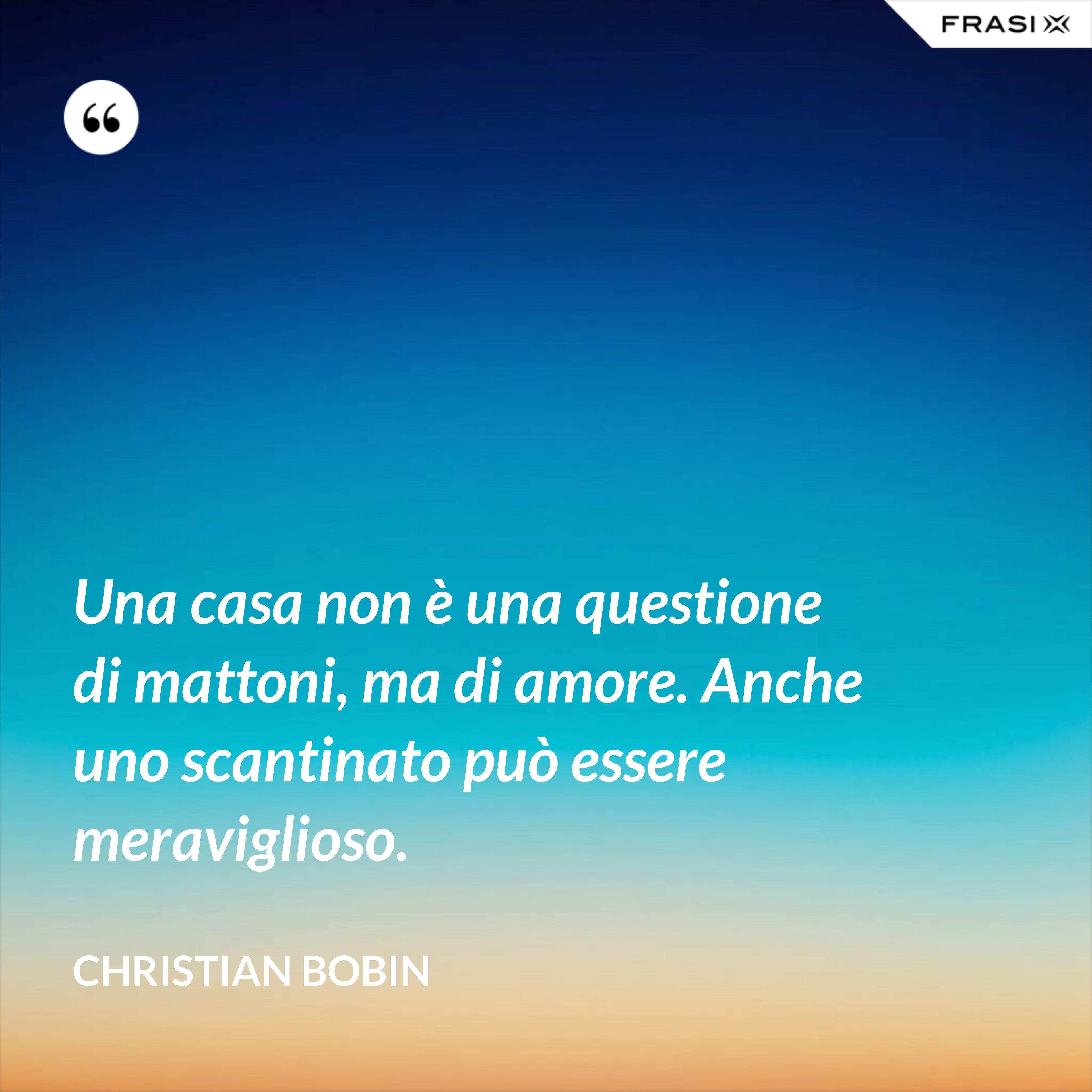 Una casa non è una questione di mattoni, ma di amore. Anche uno scantinato può essere meraviglioso. - Christian Bobin