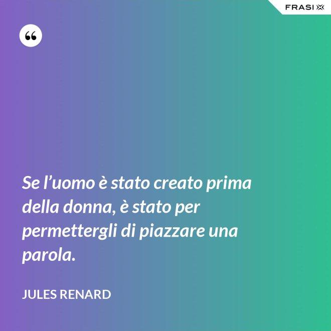 Se l'uomo è stato creato prima della donna, è stato per permettergli di piazzare una parola. - Jules Renard