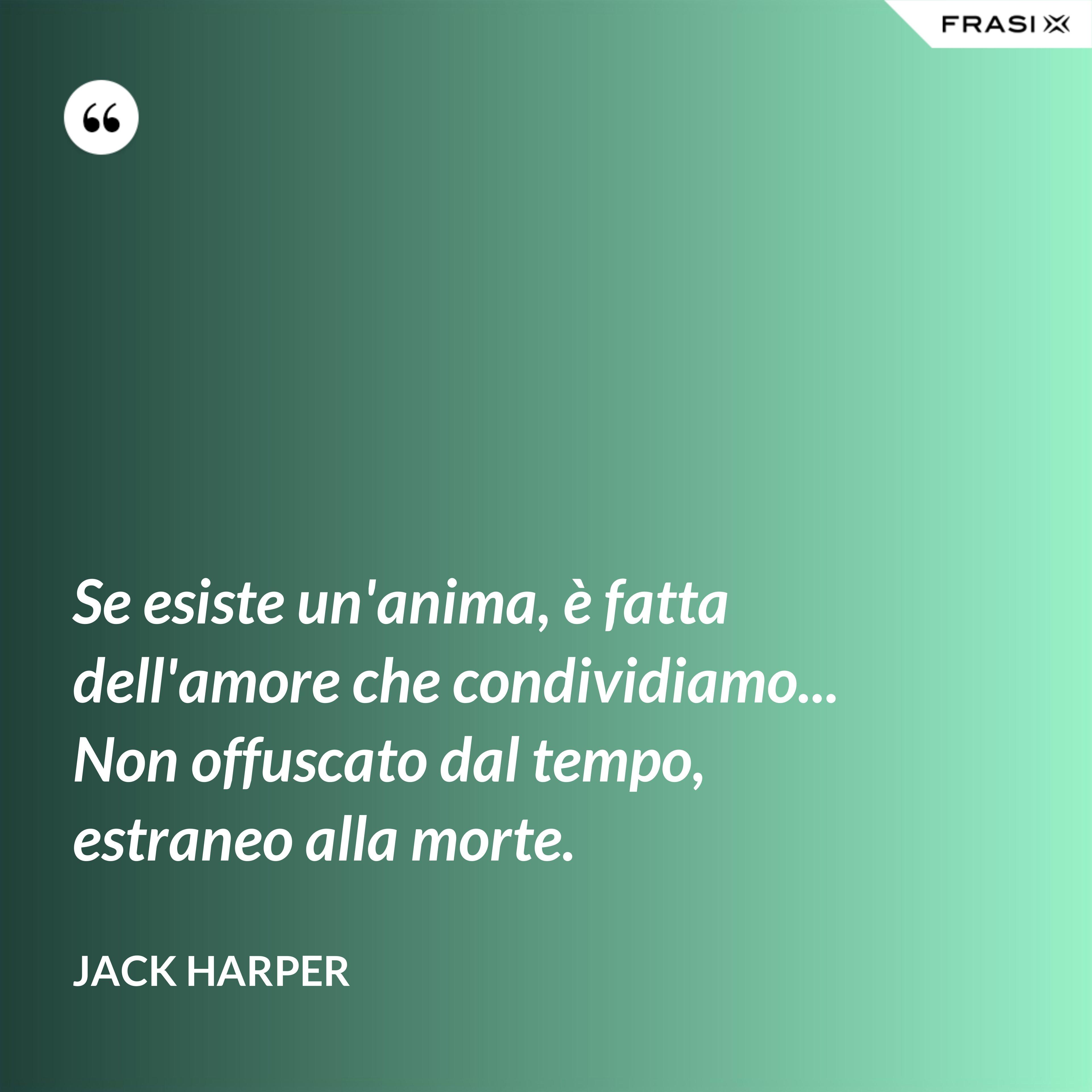 Se esiste un'anima, è fatta dell'amore che condividiamo... Non offuscato dal tempo, estraneo alla morte. - Jack Harper