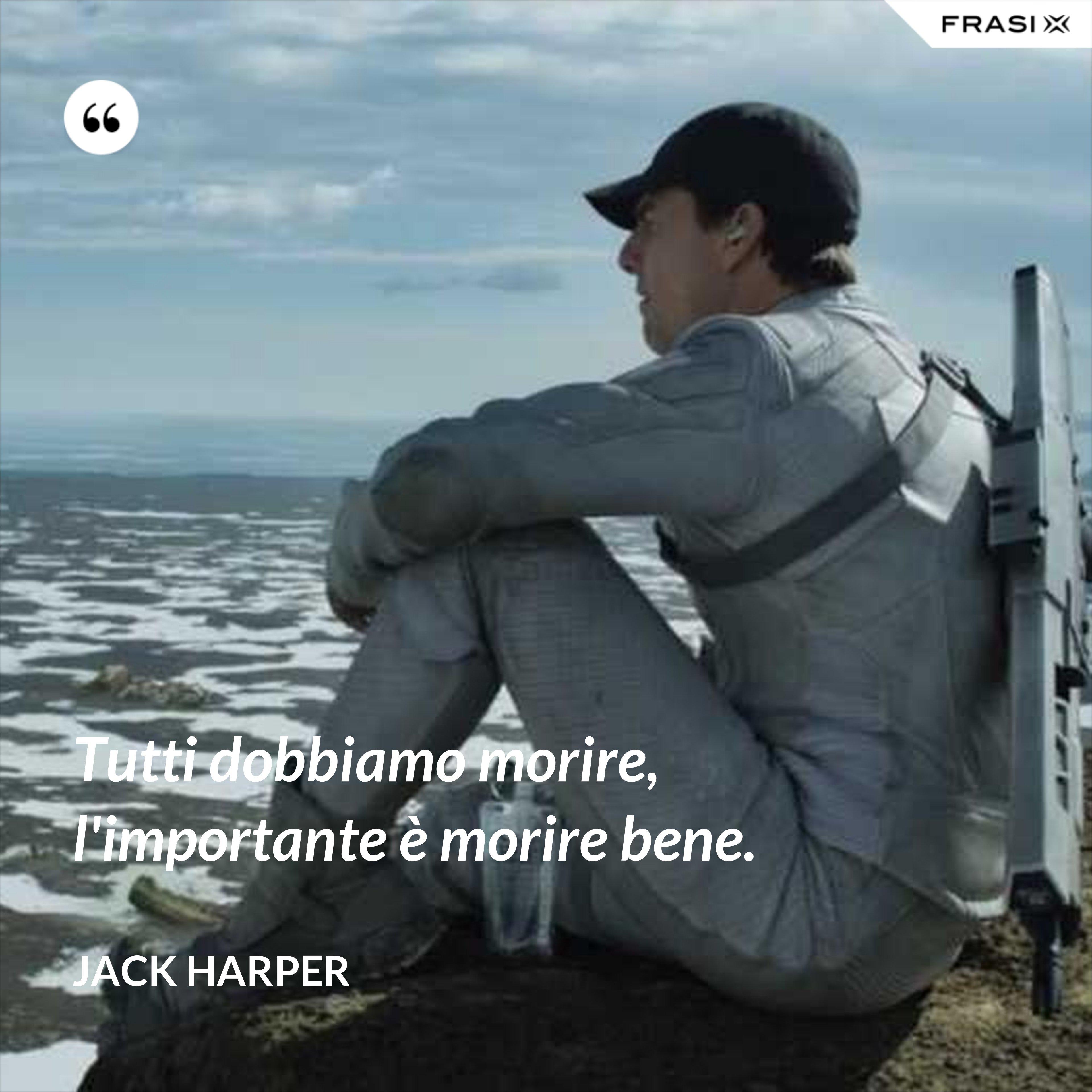 Tutti dobbiamo morire, l'importante è morire bene. - Jack Harper