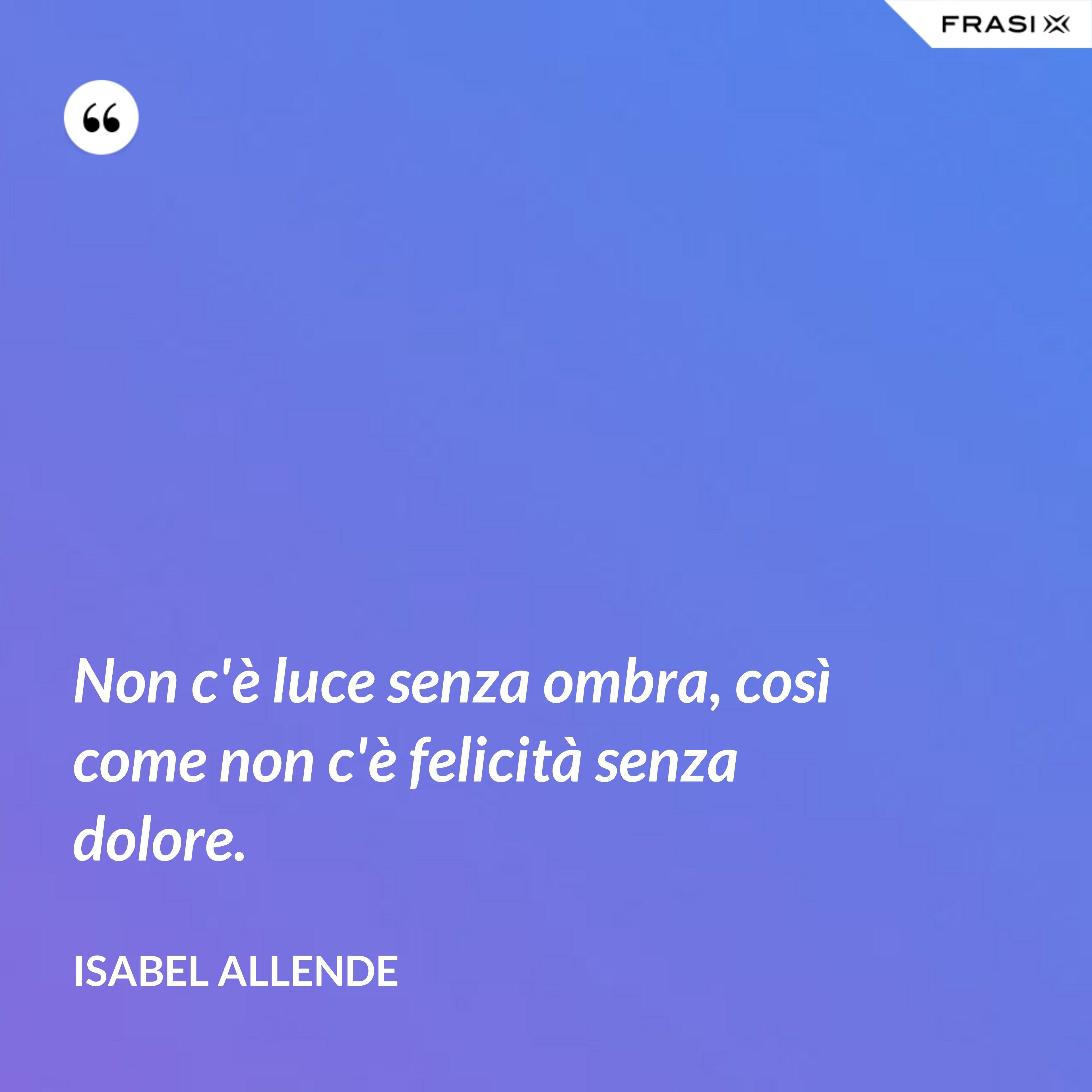 Non c'è luce senza ombra, così come non c'è felicità senza dolore. - Isabel Allende