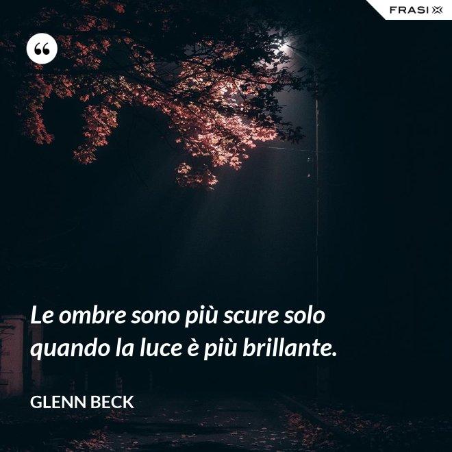 Le ombre sono più scure solo quando la luce è più brillante. - Glenn Beck