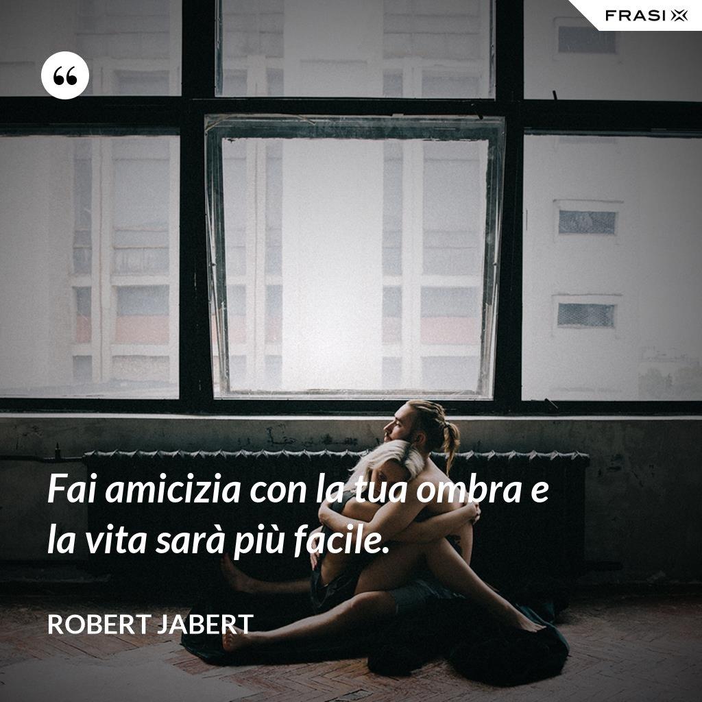 Fai amicizia con la tua ombra e la vita sarà più facile. - Robert Jabert