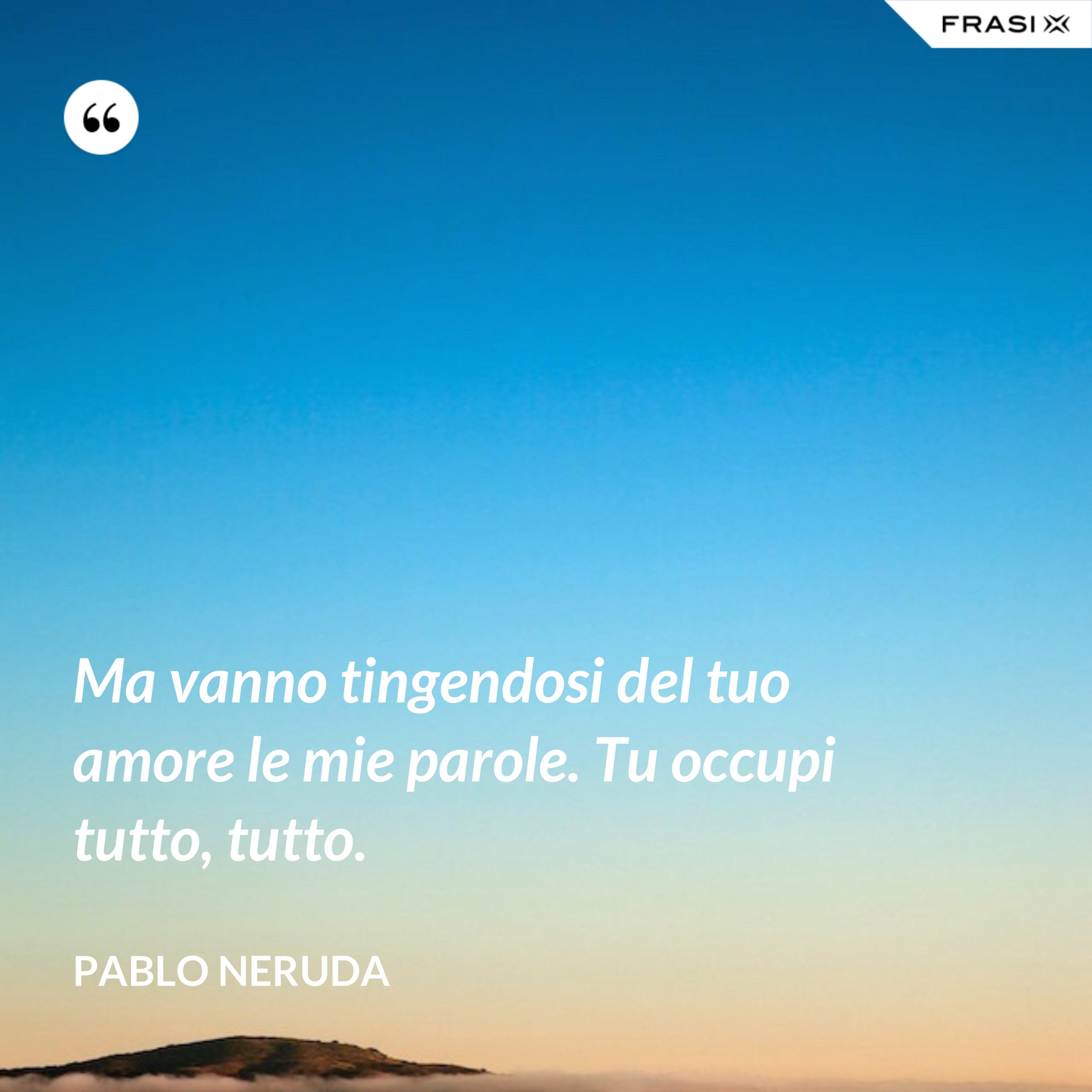 Ma vanno tingendosi del tuo amore le mie parole. Tu occupi tutto, tutto. - Pablo Neruda