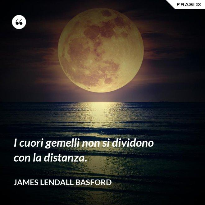 I cuori gemelli non si dividono con la distanza. - James Lendall Basford